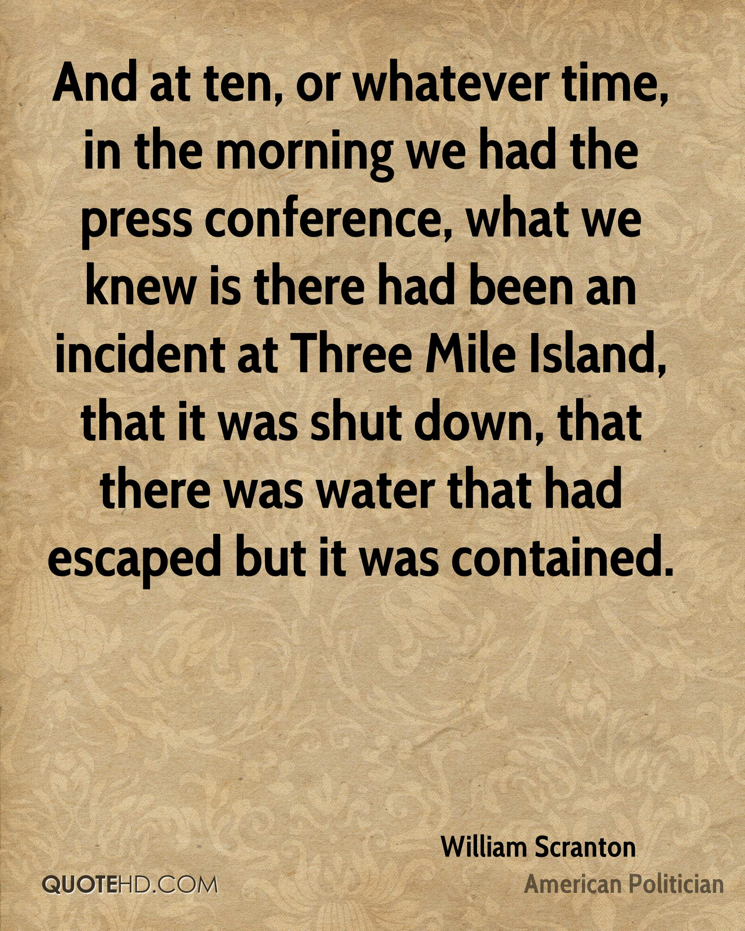 And at ten, or whatever time, in the morning we had the press conference, what we knew is there had been an incident at Three Mile Island, that it was shut down, that there was water that had escaped but it was contained.