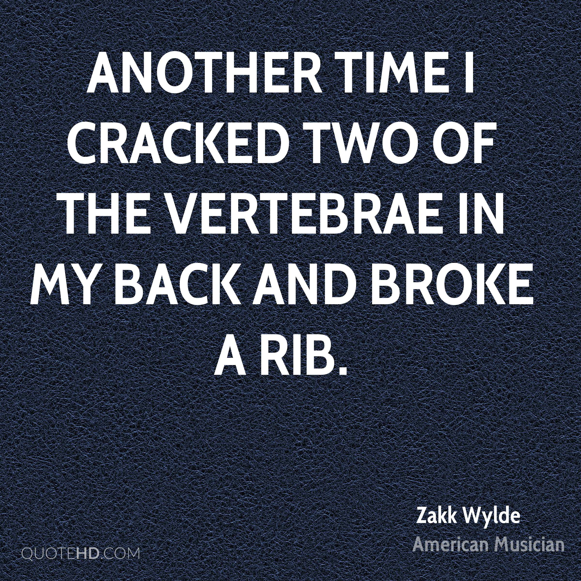 Another time I cracked two of the vertebrae in my back and broke a rib.