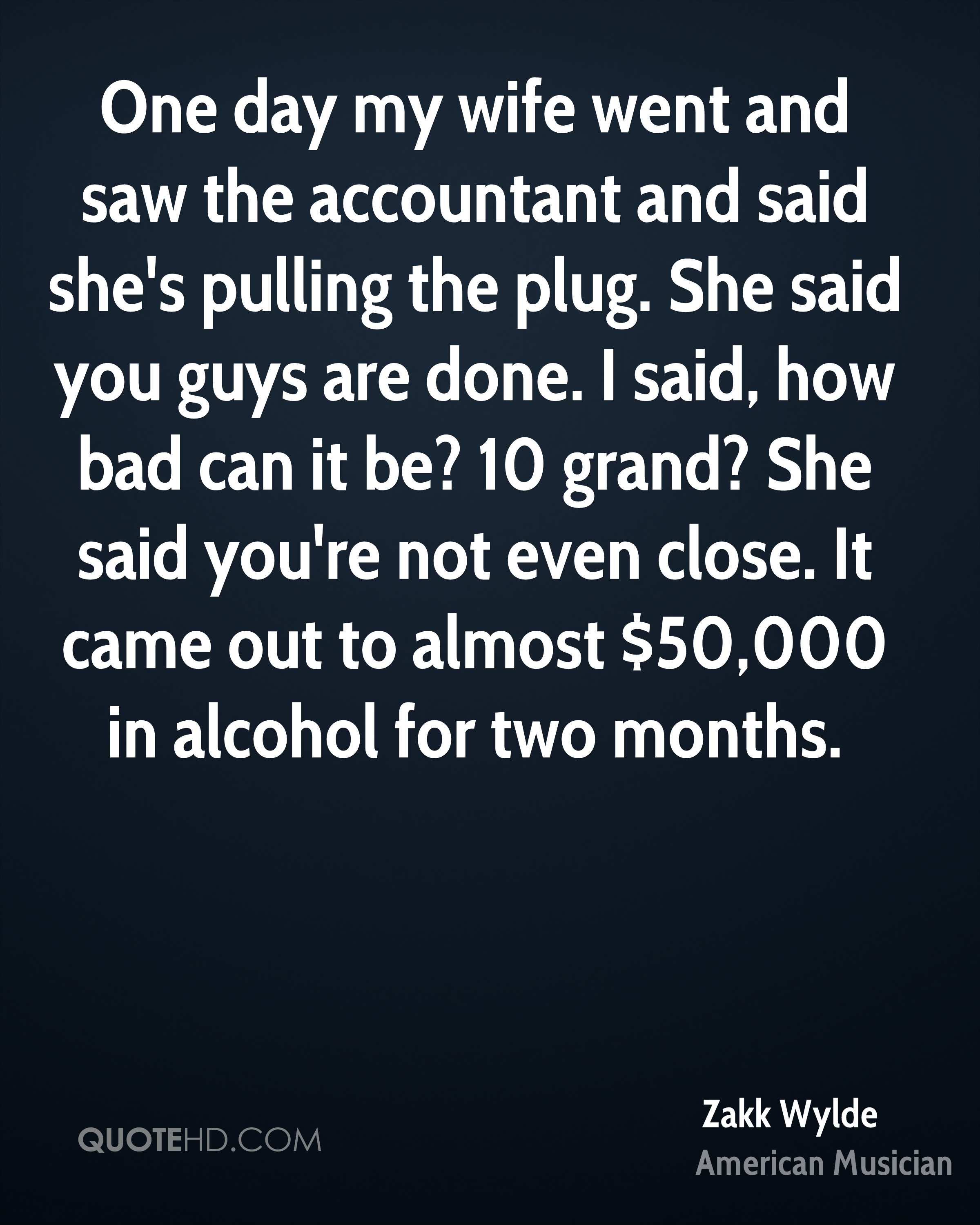 One day my wife went and saw the accountant and said she's pulling the plug. She said you guys are done. I said, how bad can it be? 10 grand? She said you're not even close. It came out to almost $50,000 in alcohol for two months.