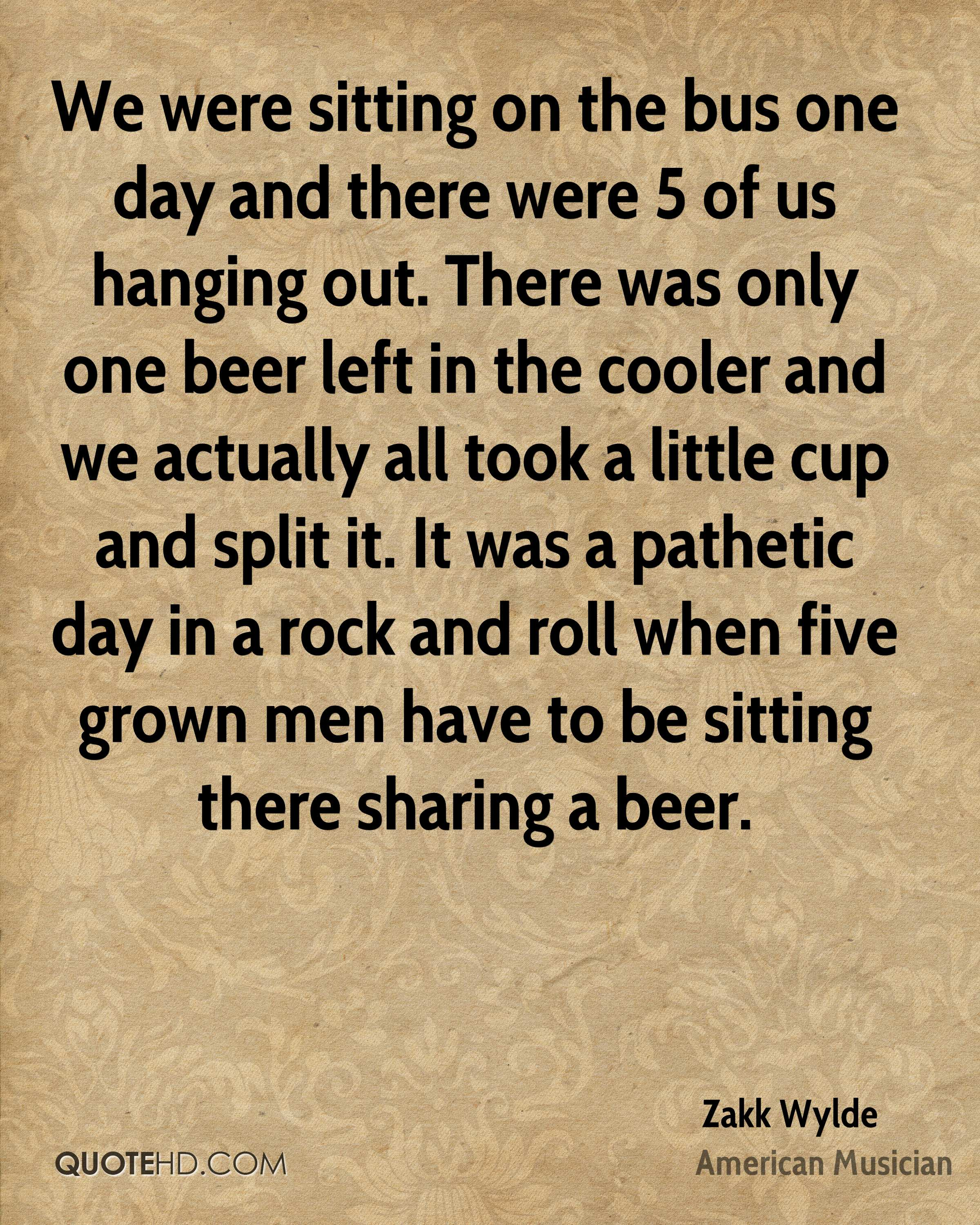 We were sitting on the bus one day and there were 5 of us hanging out. There was only one beer left in the cooler and we actually all took a little cup and split it. It was a pathetic day in a rock and roll when five grown men have to be sitting there sharing a beer.