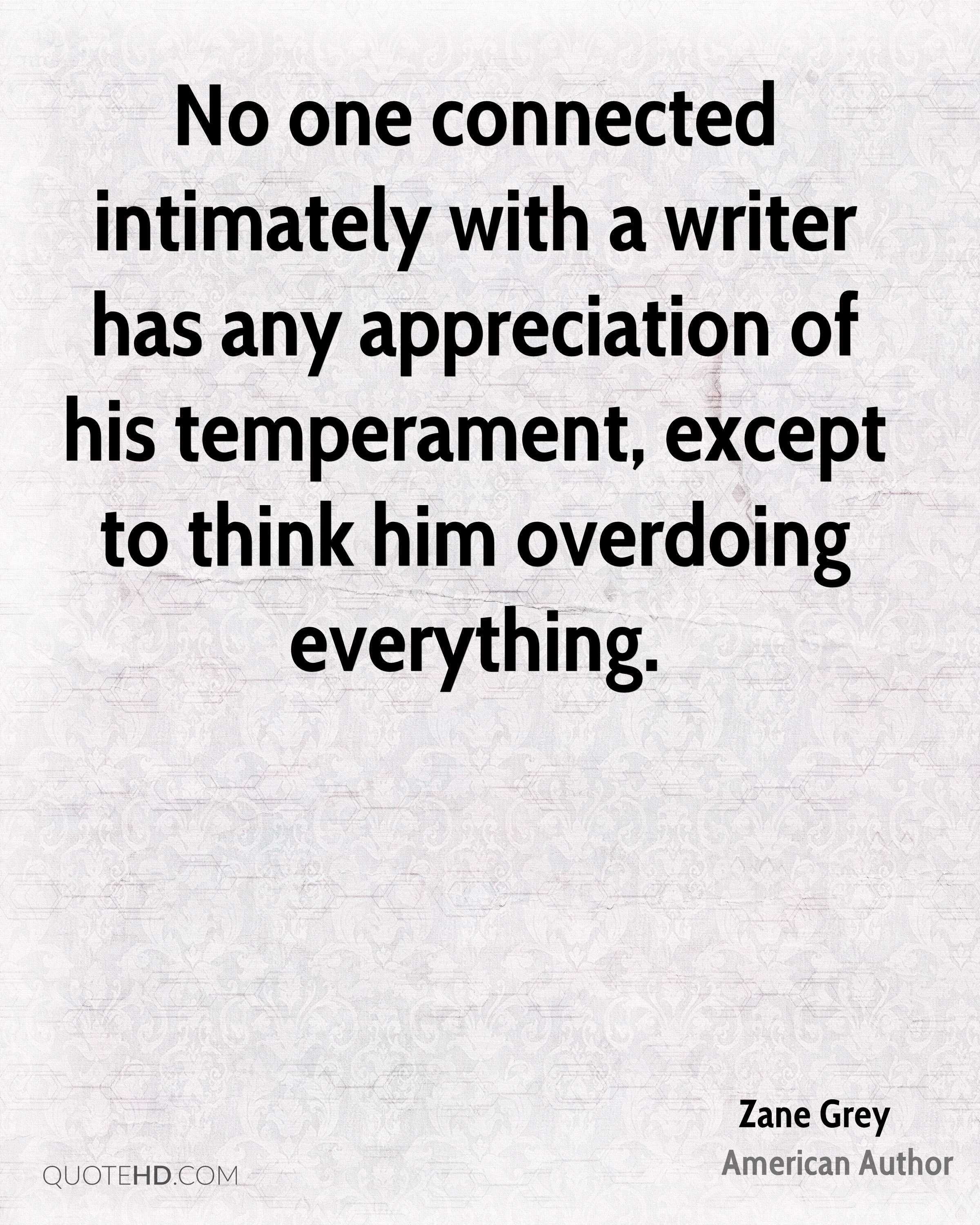 No one connected intimately with a writer has any appreciation of his temperament, except to think him overdoing everything.