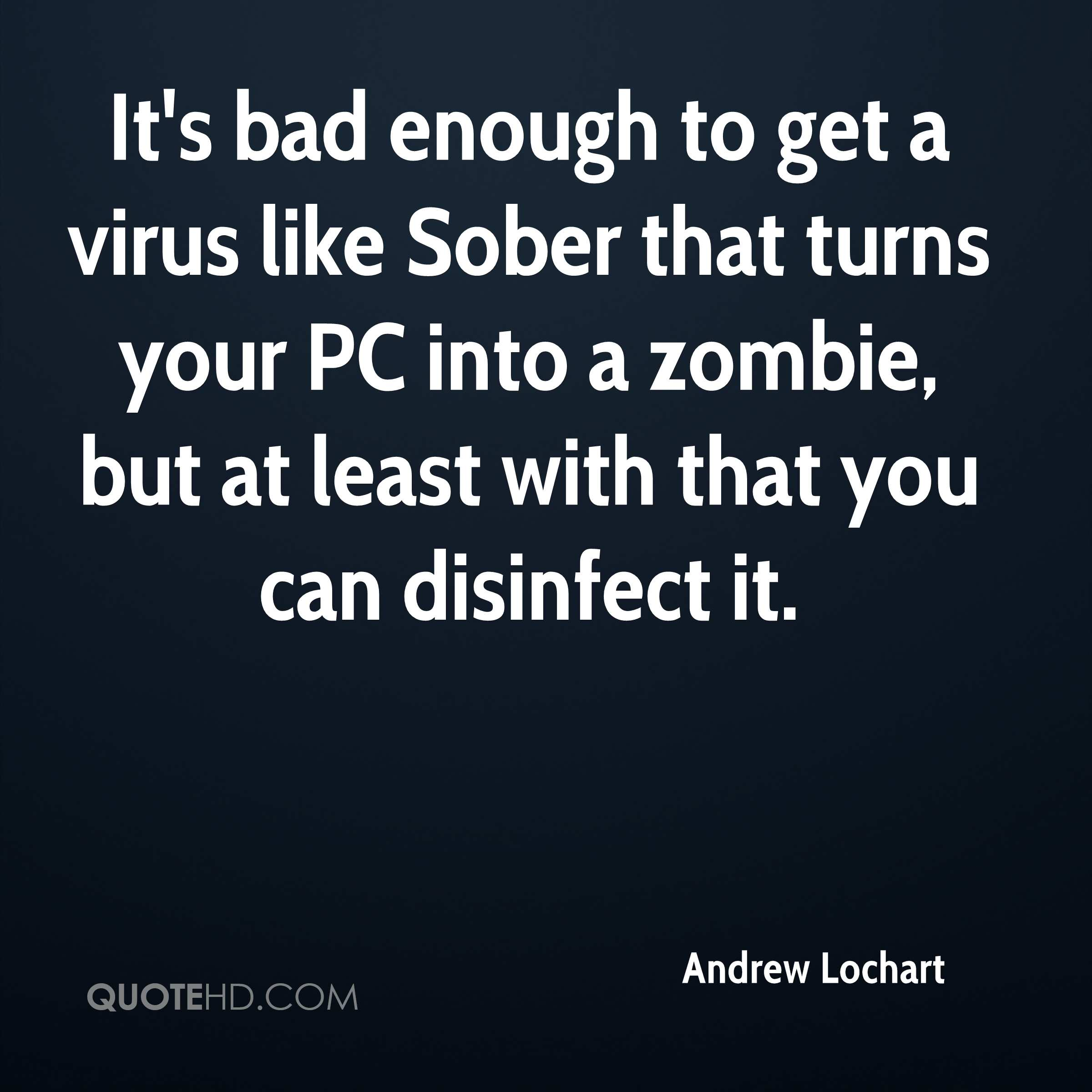 It's bad enough to get a virus like Sober that turns your PC into a zombie, but at least with that you can disinfect it.
