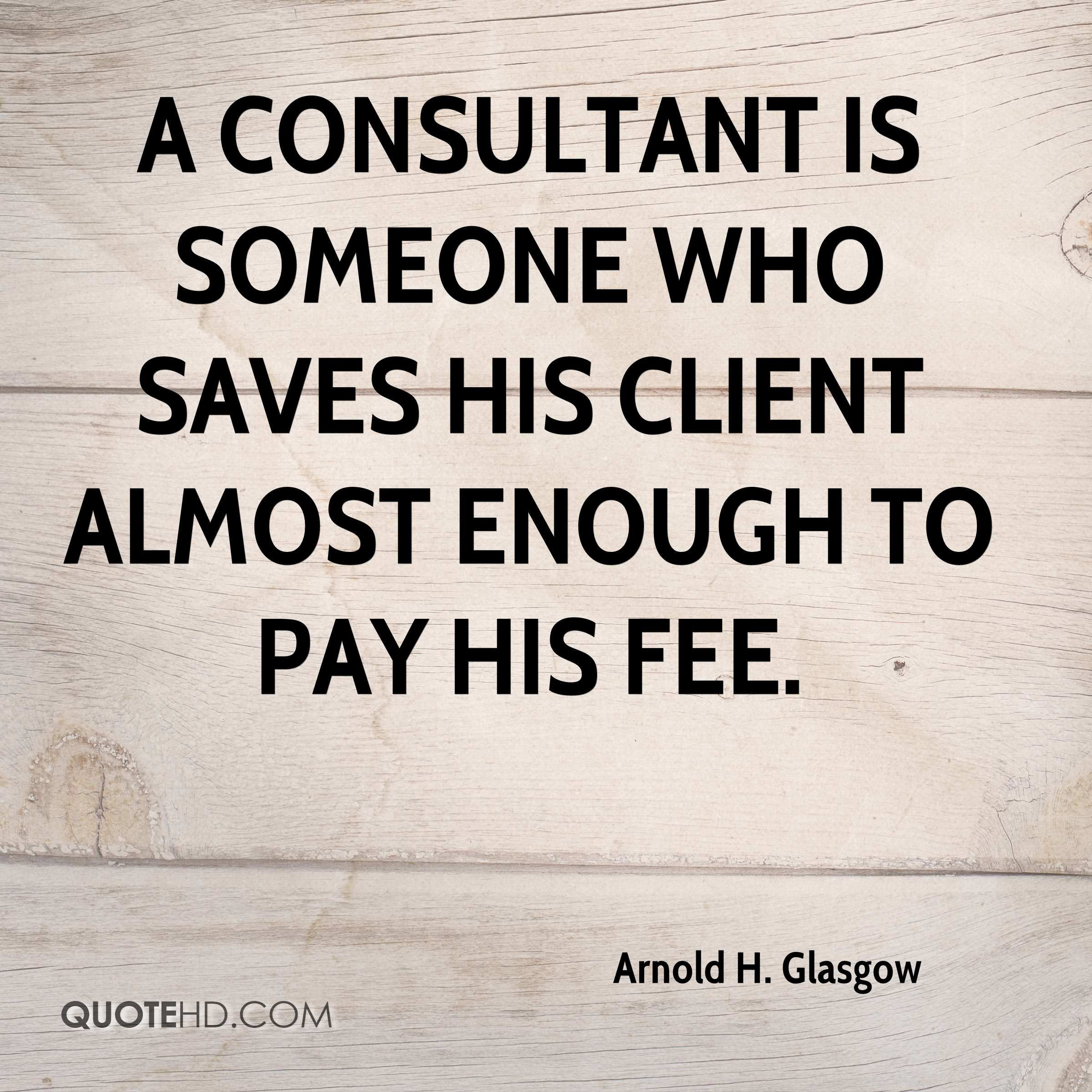 A consultant is someone who saves his client almost enough to pay his fee.