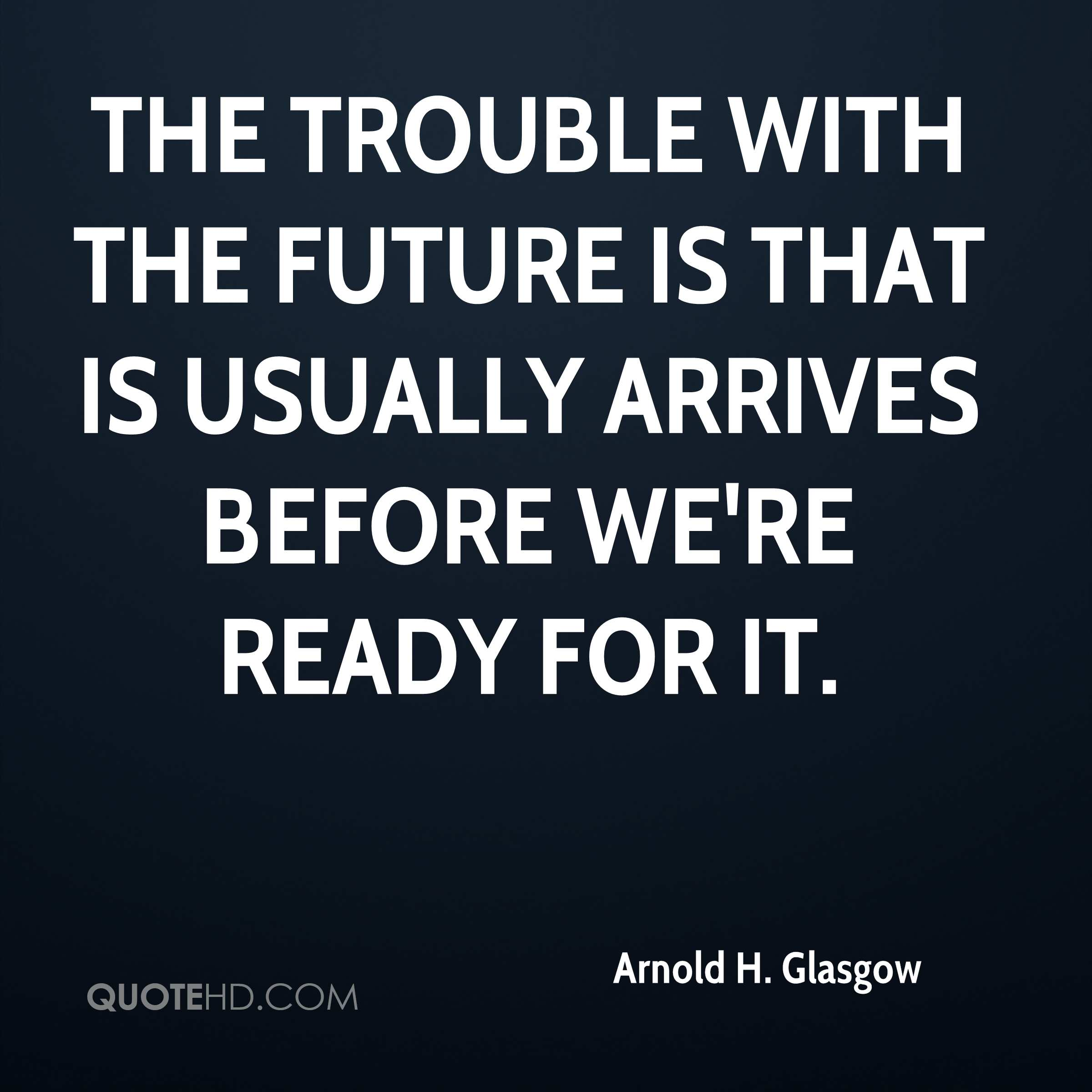 The trouble with the future is that is usually arrives before we're ready for it.