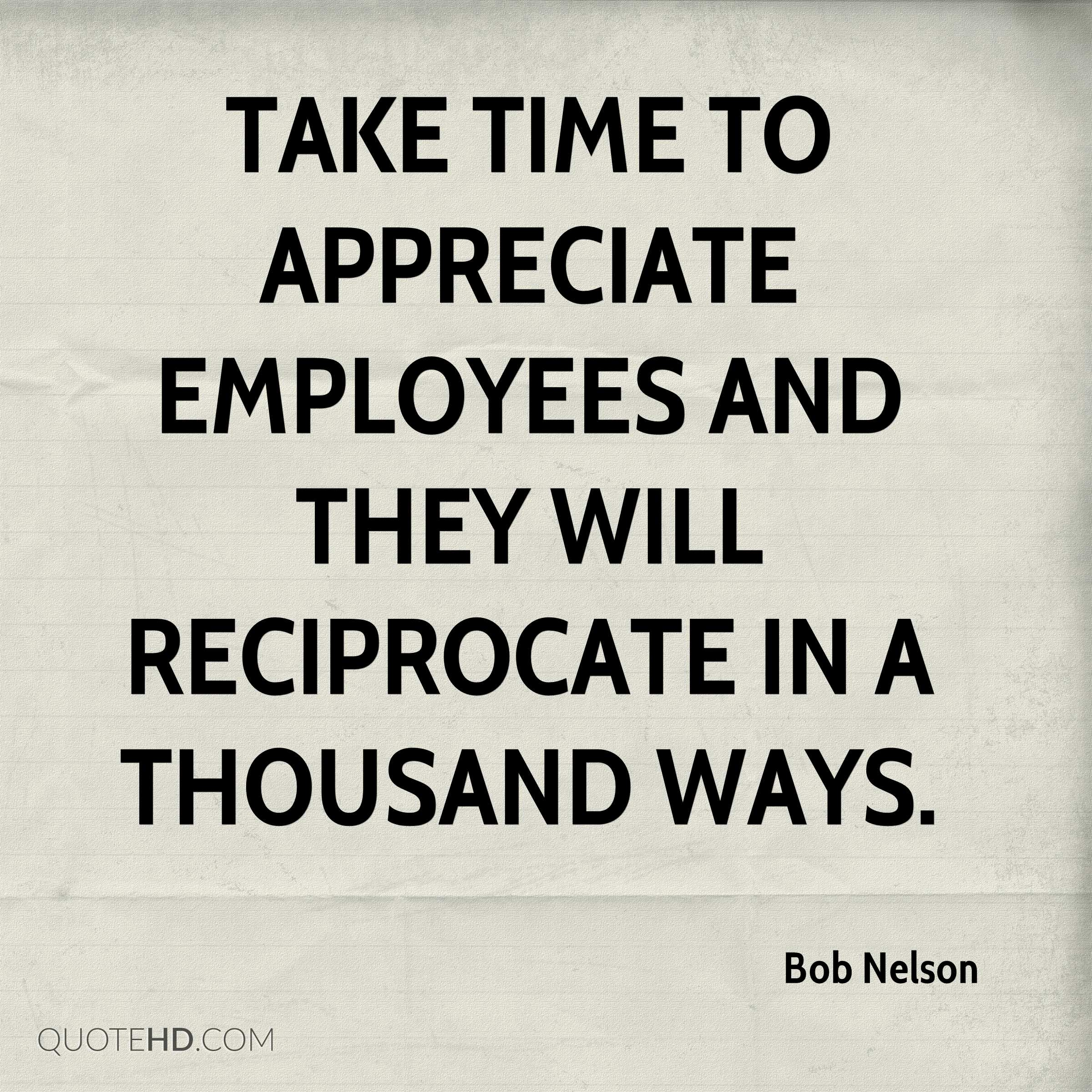 Take time to appreciate employees and they will reciprocate in a thousand ways.