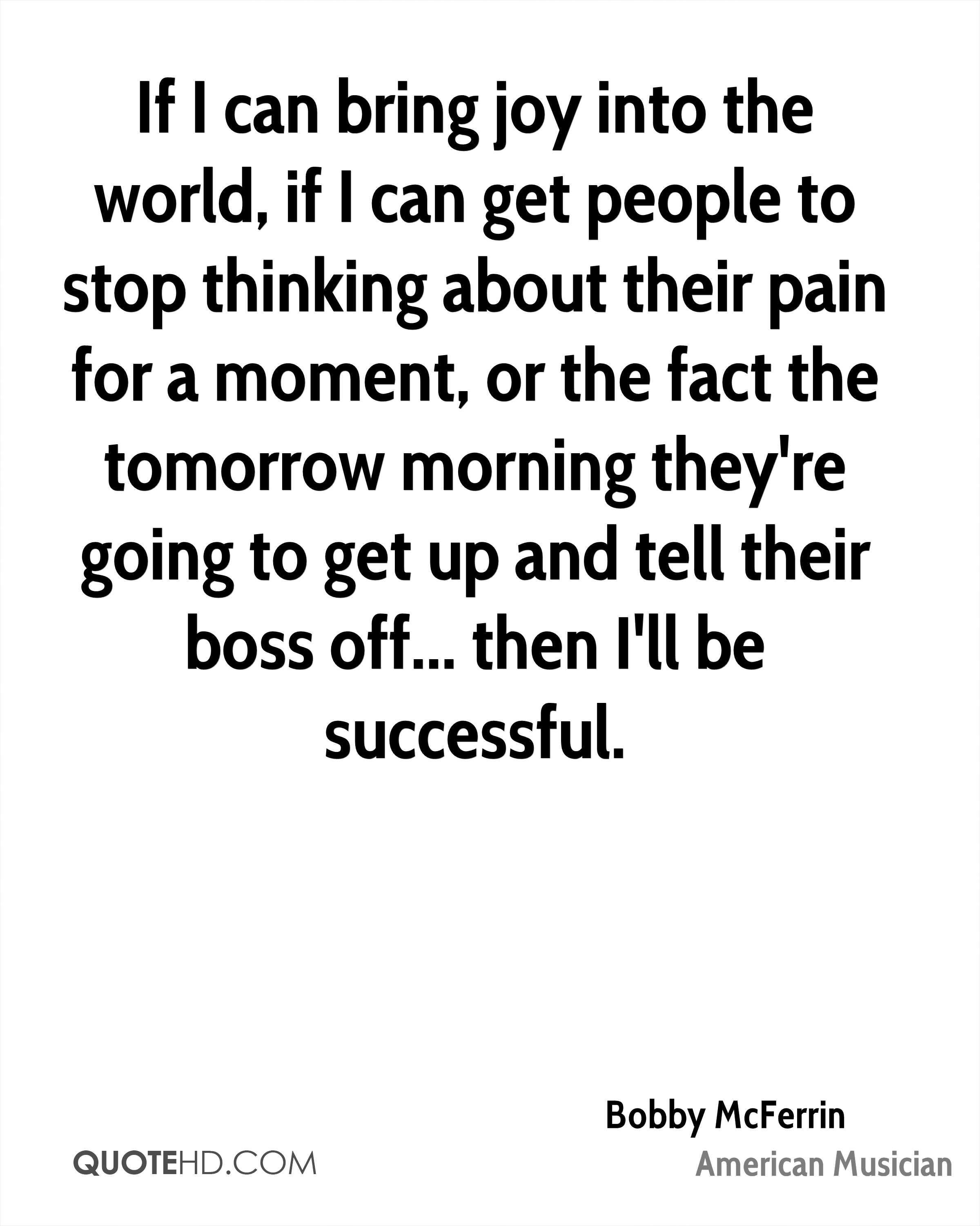 If I can bring joy into the world, if I can get people to stop thinking about their pain for a moment, or the fact the tomorrow morning they're going to get up and tell their boss off... then I'll be successful.
