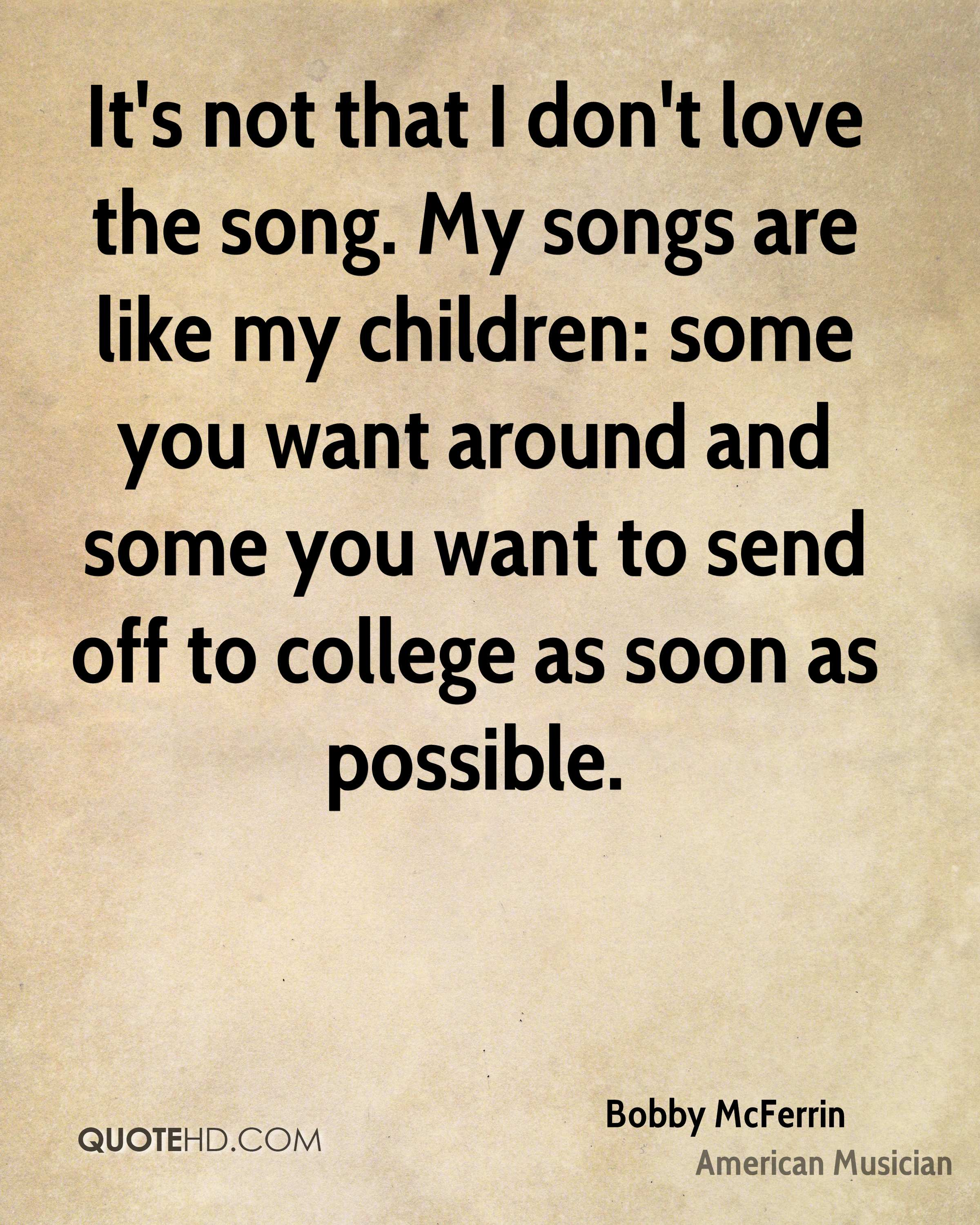 It's not that I don't love the song. My songs are like my children: some you want around and some you want to send off to college as soon as possible.