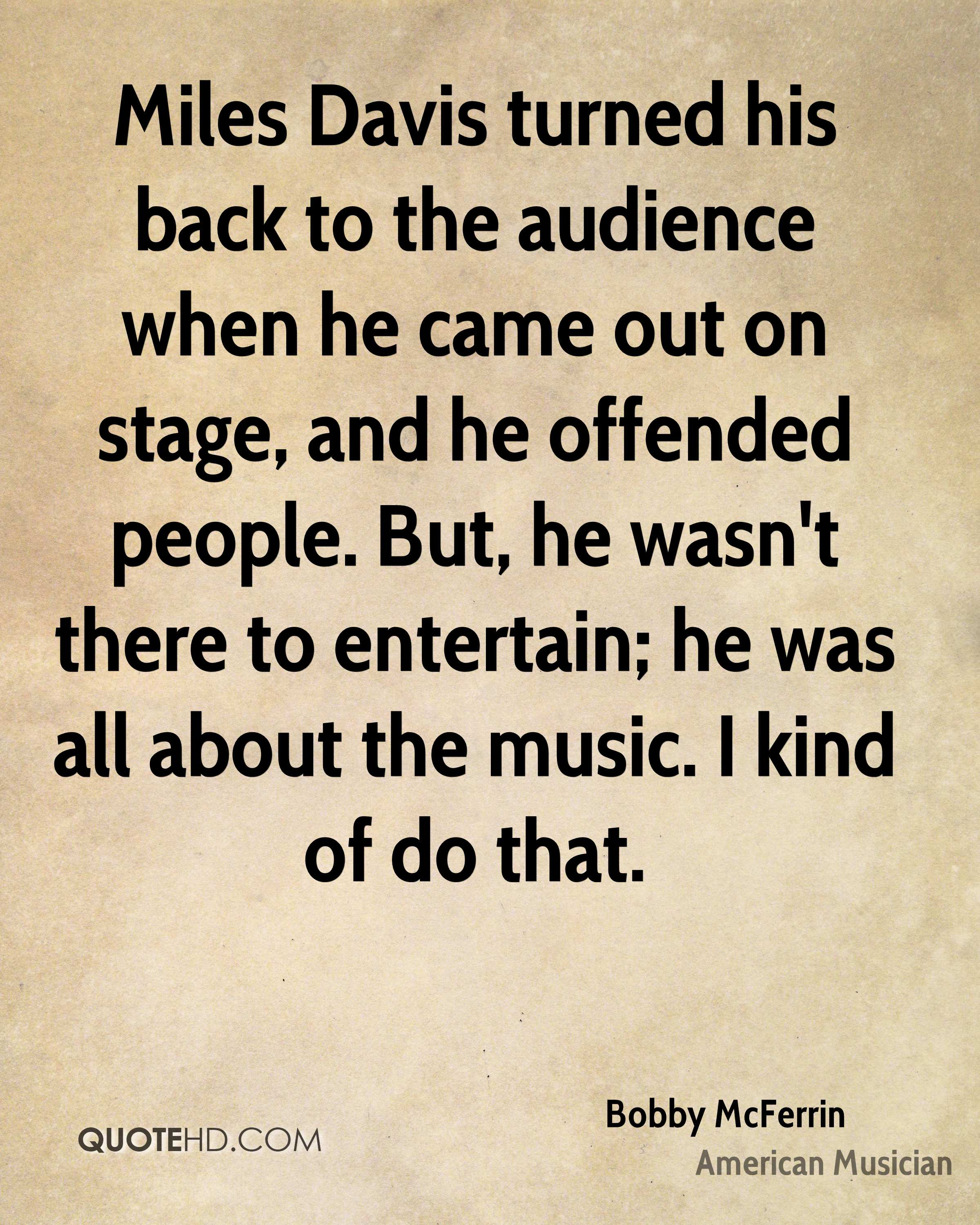 Miles Davis turned his back to the audience when he came out on stage, and he offended people. But, he wasn't there to entertain; he was all about the music. I kind of do that.