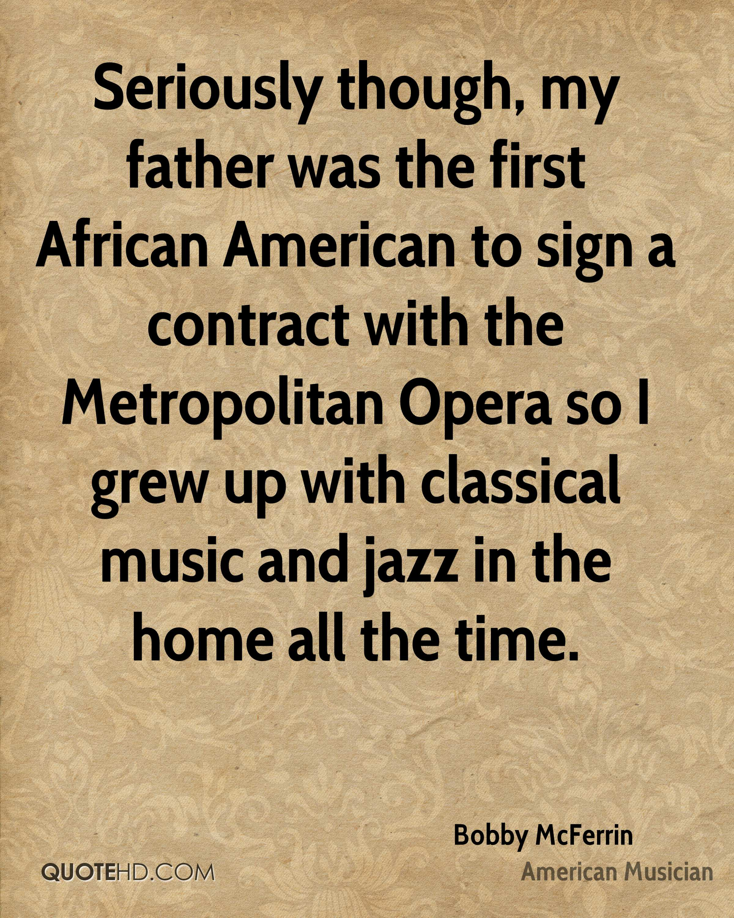 Seriously though, my father was the first African American to sign a contract with the Metropolitan Opera so I grew up with classical music and jazz in the home all the time.