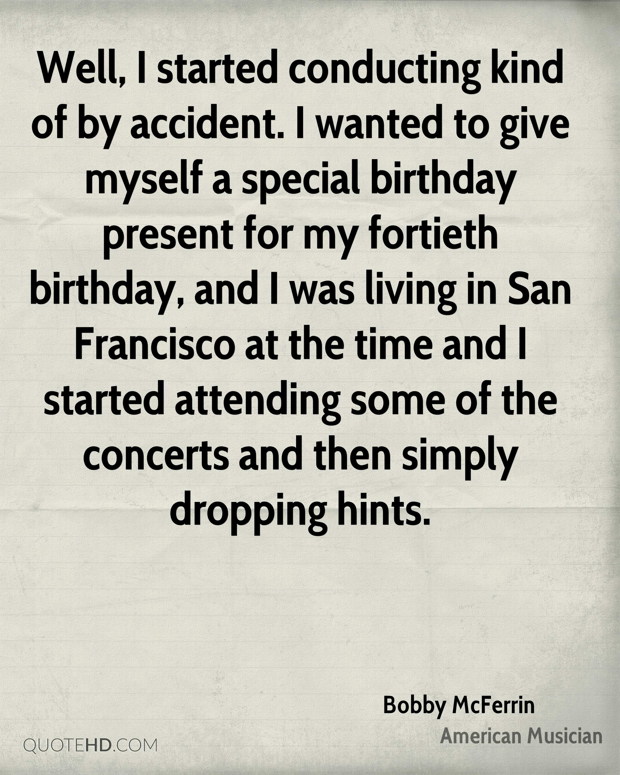 Well, I started conducting kind of by accident. I wanted to give myself a special birthday present for my fortieth birthday, and I was living in San Francisco at the time and I started attending some of the concerts and then simply dropping hints.