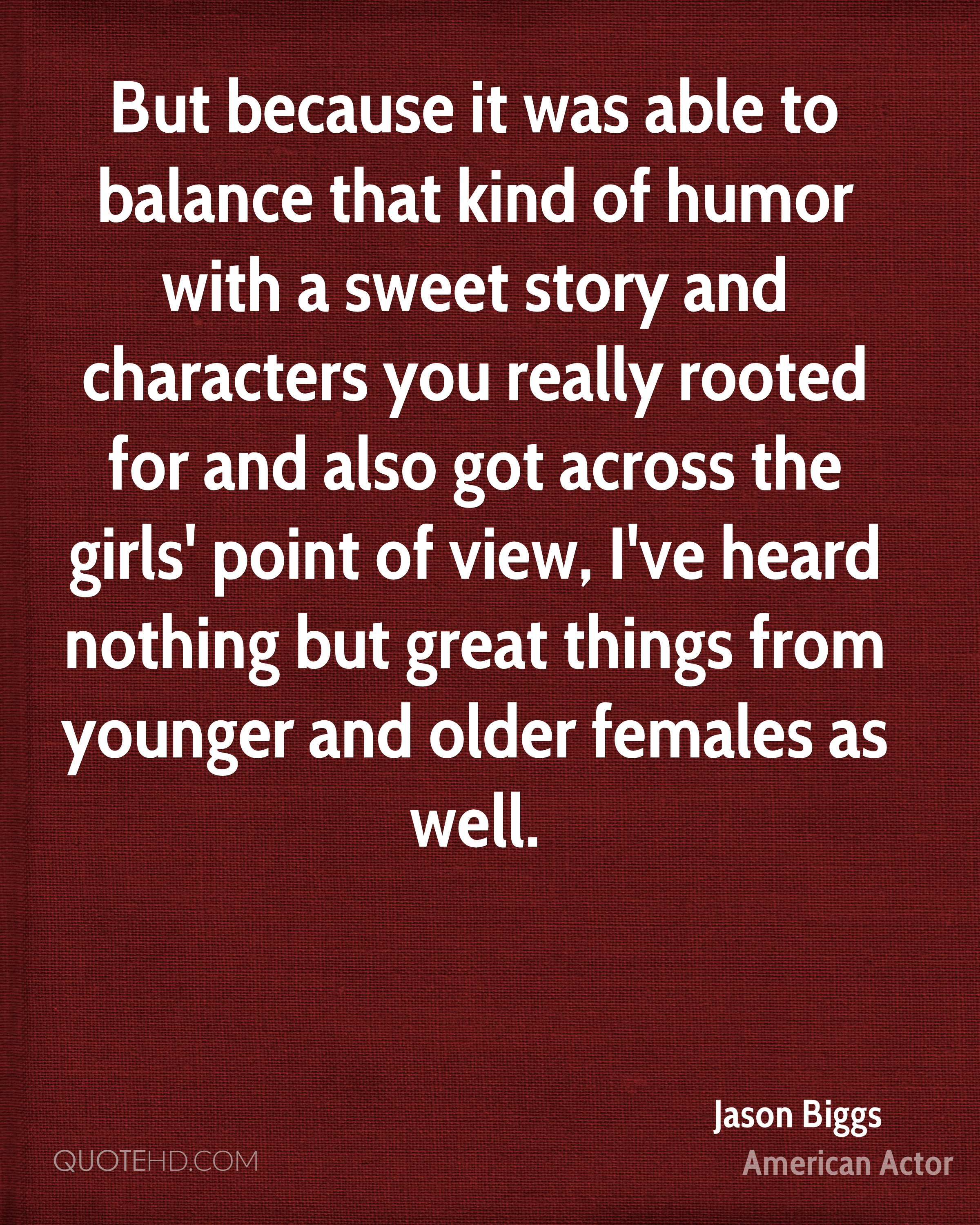 But because it was able to balance that kind of humor with a sweet story and characters you really rooted for and also got across the girls' point of view, I've heard nothing but great things from younger and older females as well.