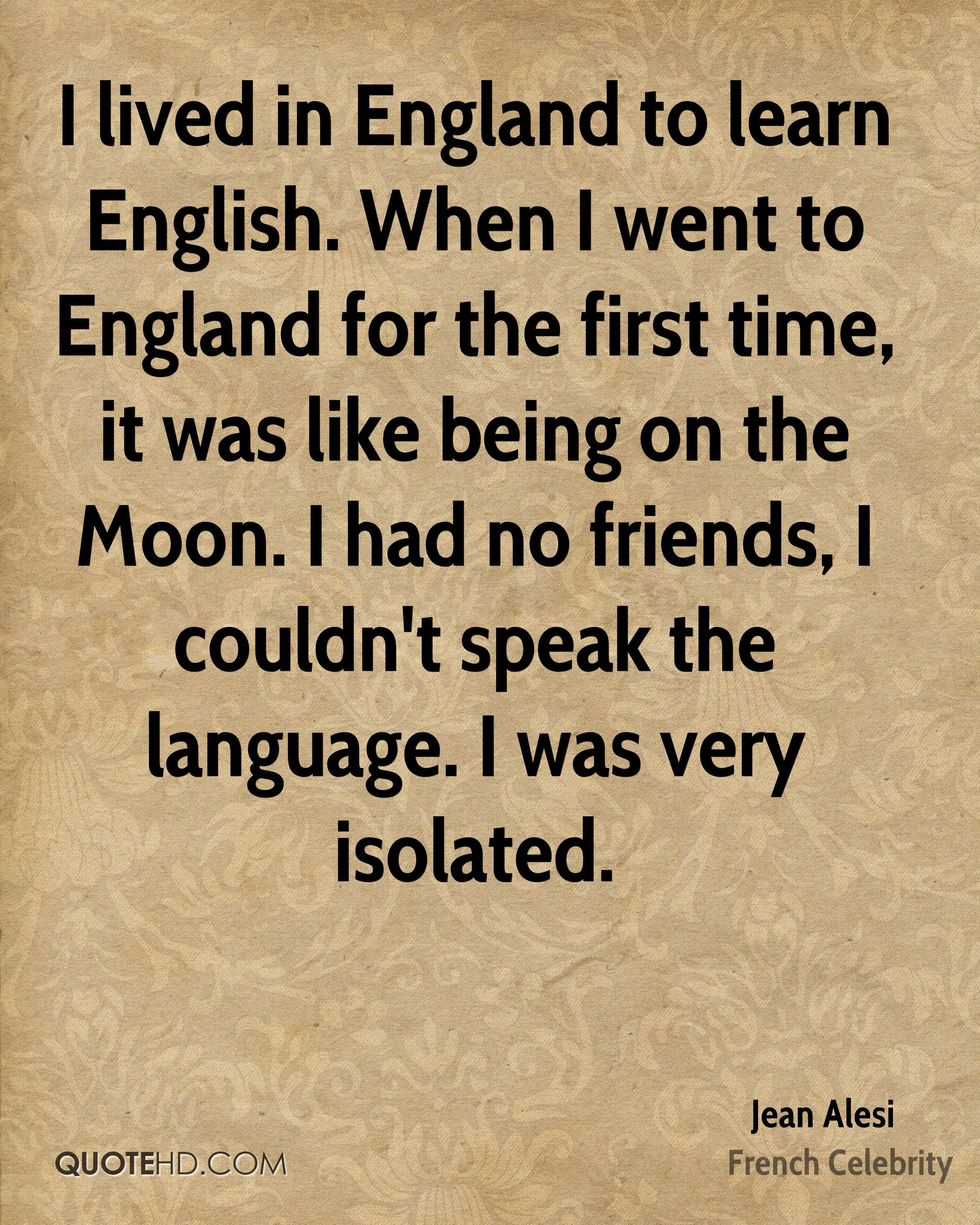 I lived in England to learn English. When I went to England for the first time, it was like being on the Moon. I had no friends, I couldn't speak the language. I was very isolated.
