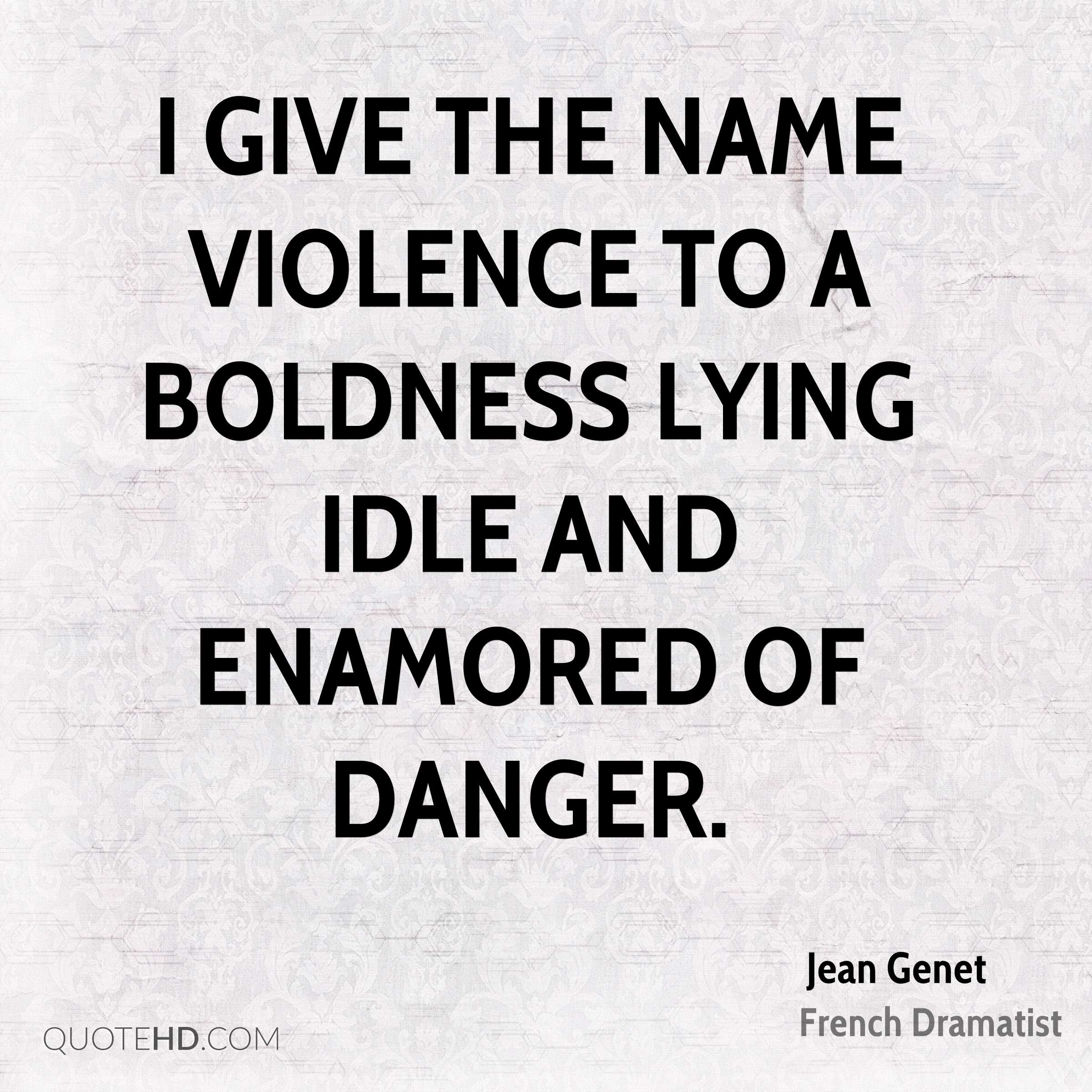 I give the name violence to a boldness lying idle and enamored of danger.