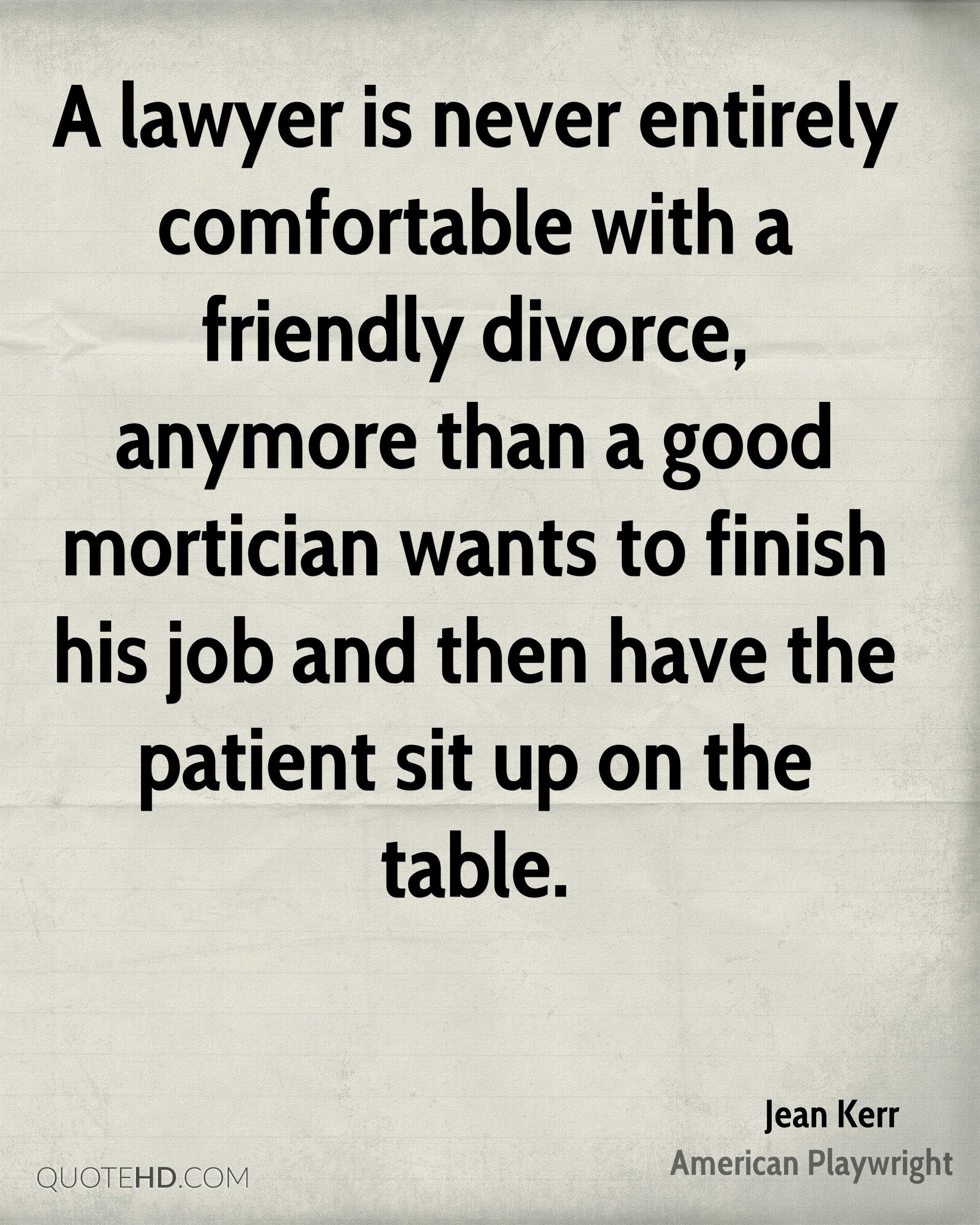 A lawyer is never entirely comfortable with a friendly divorce, anymore than a good mortician wants to finish his job and then have the patient sit up on the table.