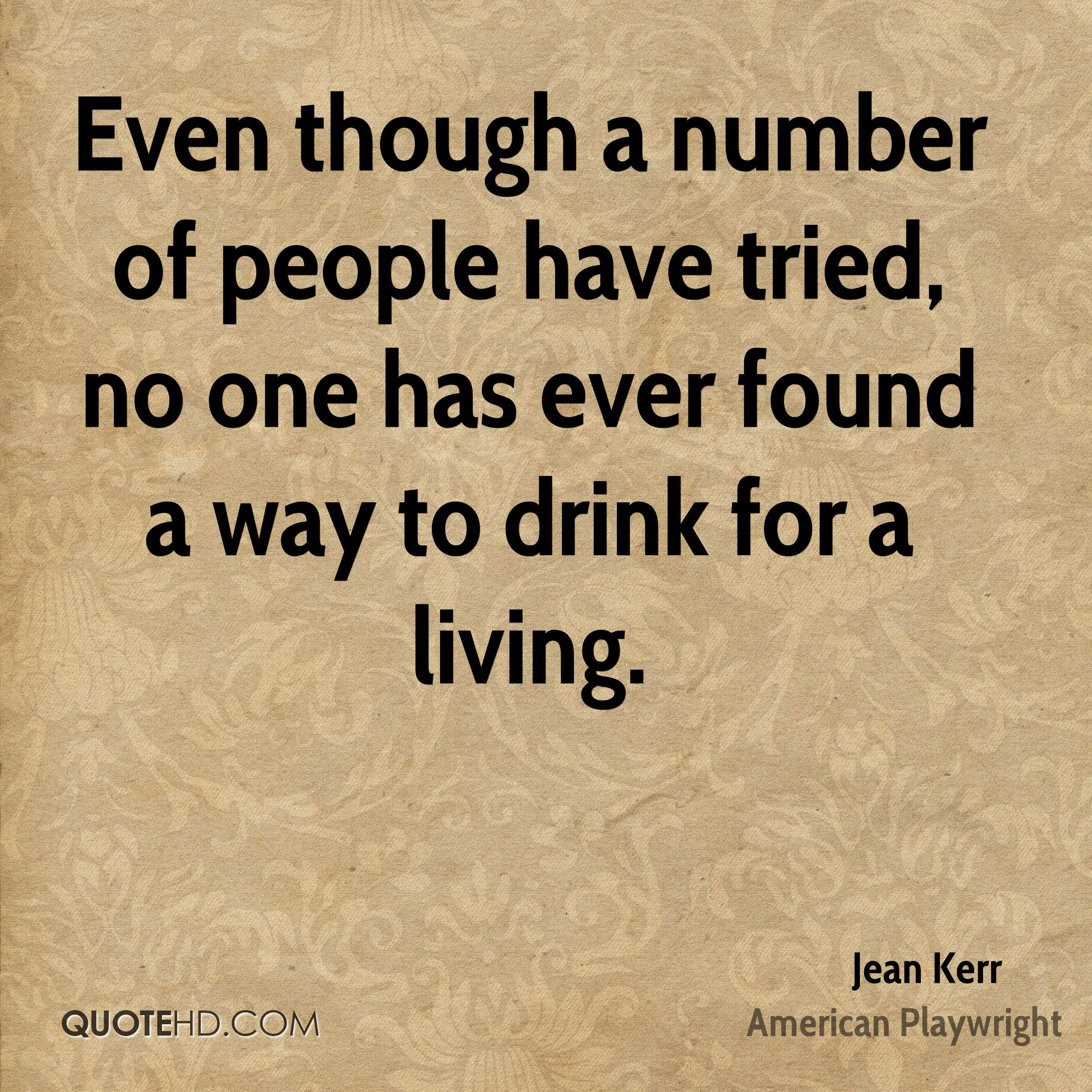 Even though a number of people have tried, no one has ever found a way to drink for a living.