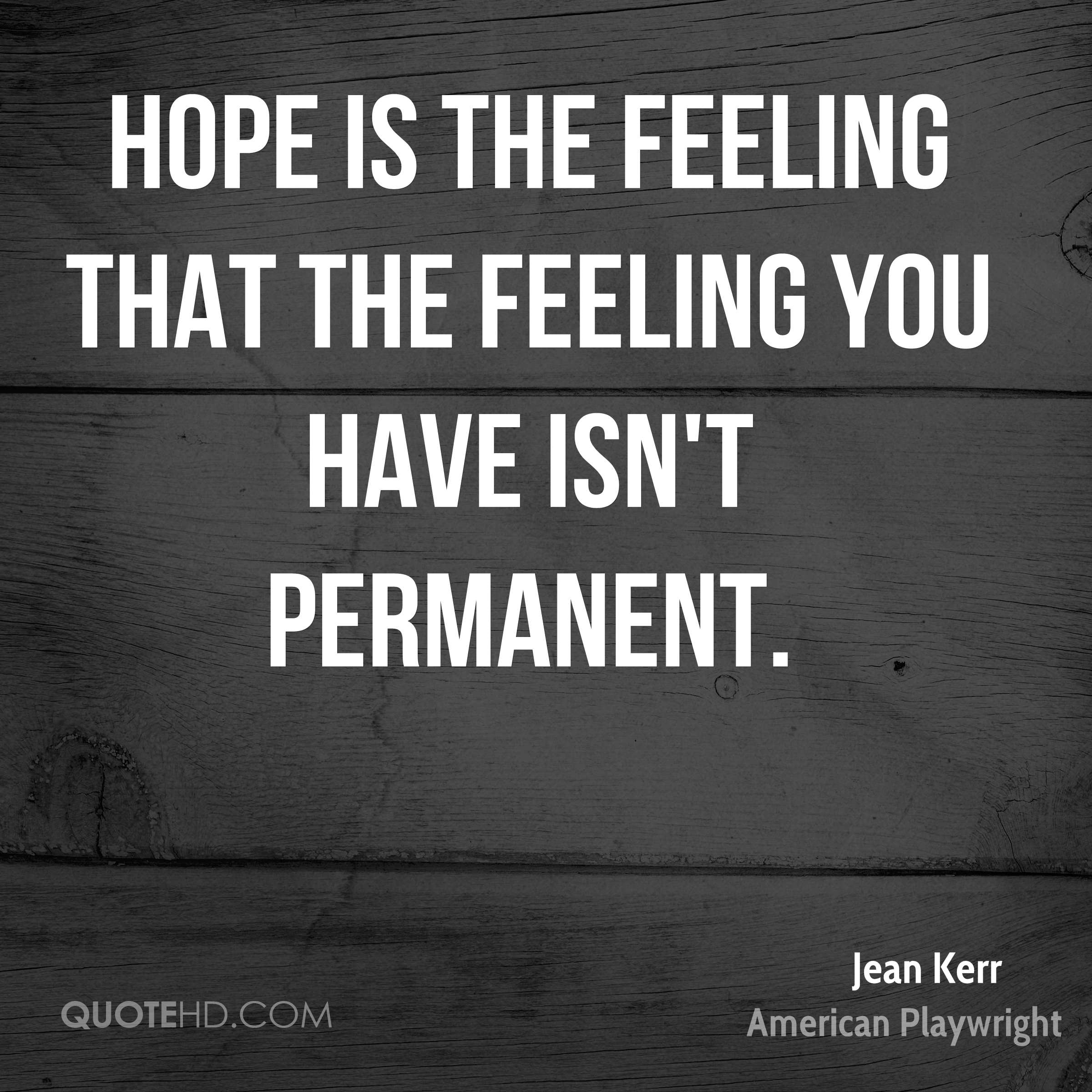 Hope is the feeling that the feeling you have isn't permanent.