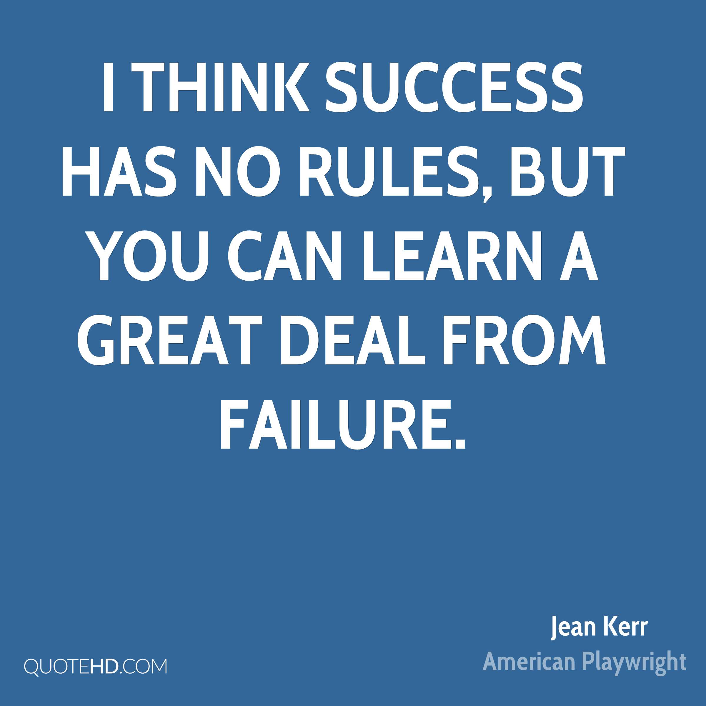 I think success has no rules, but you can learn a great deal from failure.