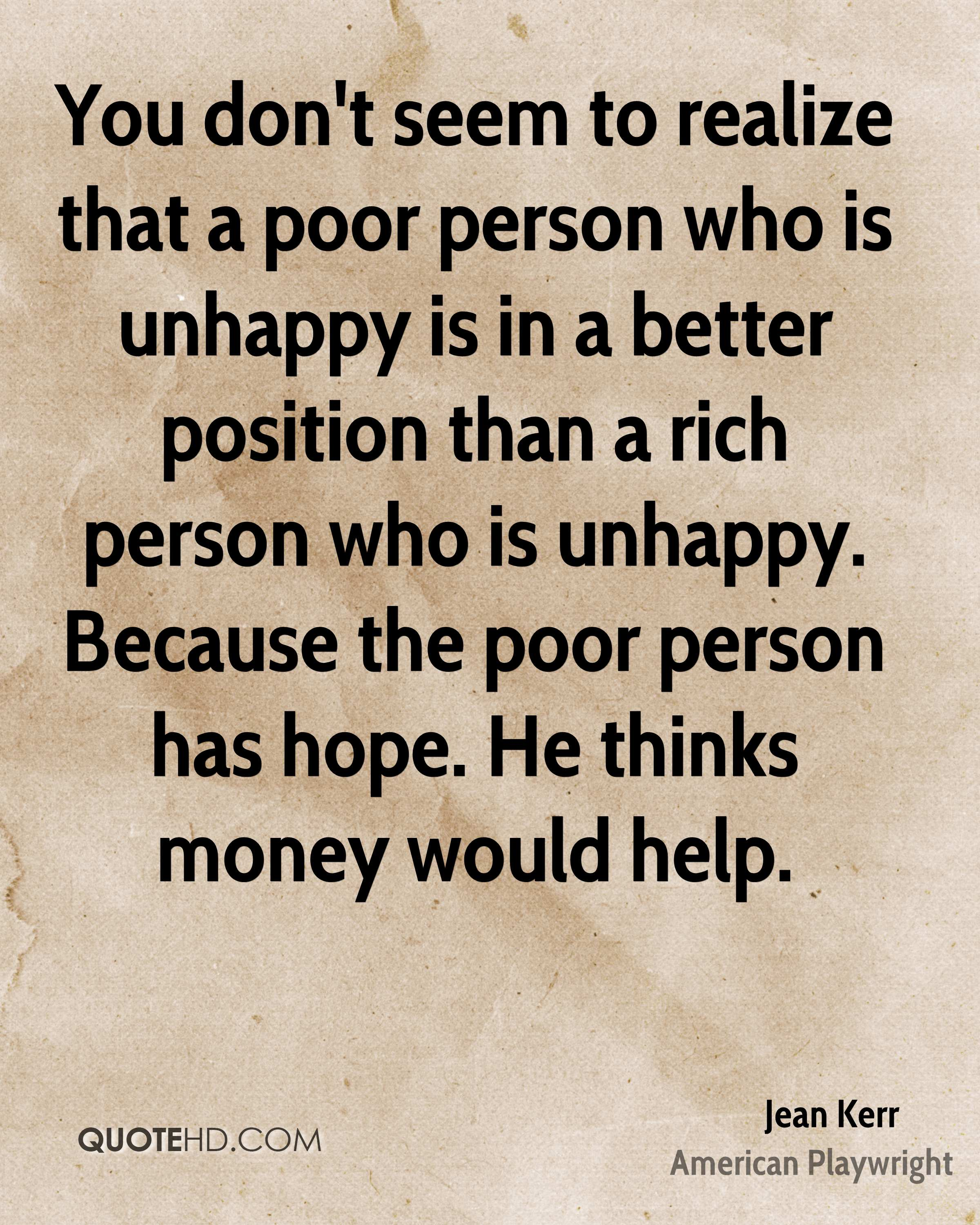 You don't seem to realize that a poor person who is unhappy is in a better position than a rich person who is unhappy. Because the poor person has hope. He thinks money would help.