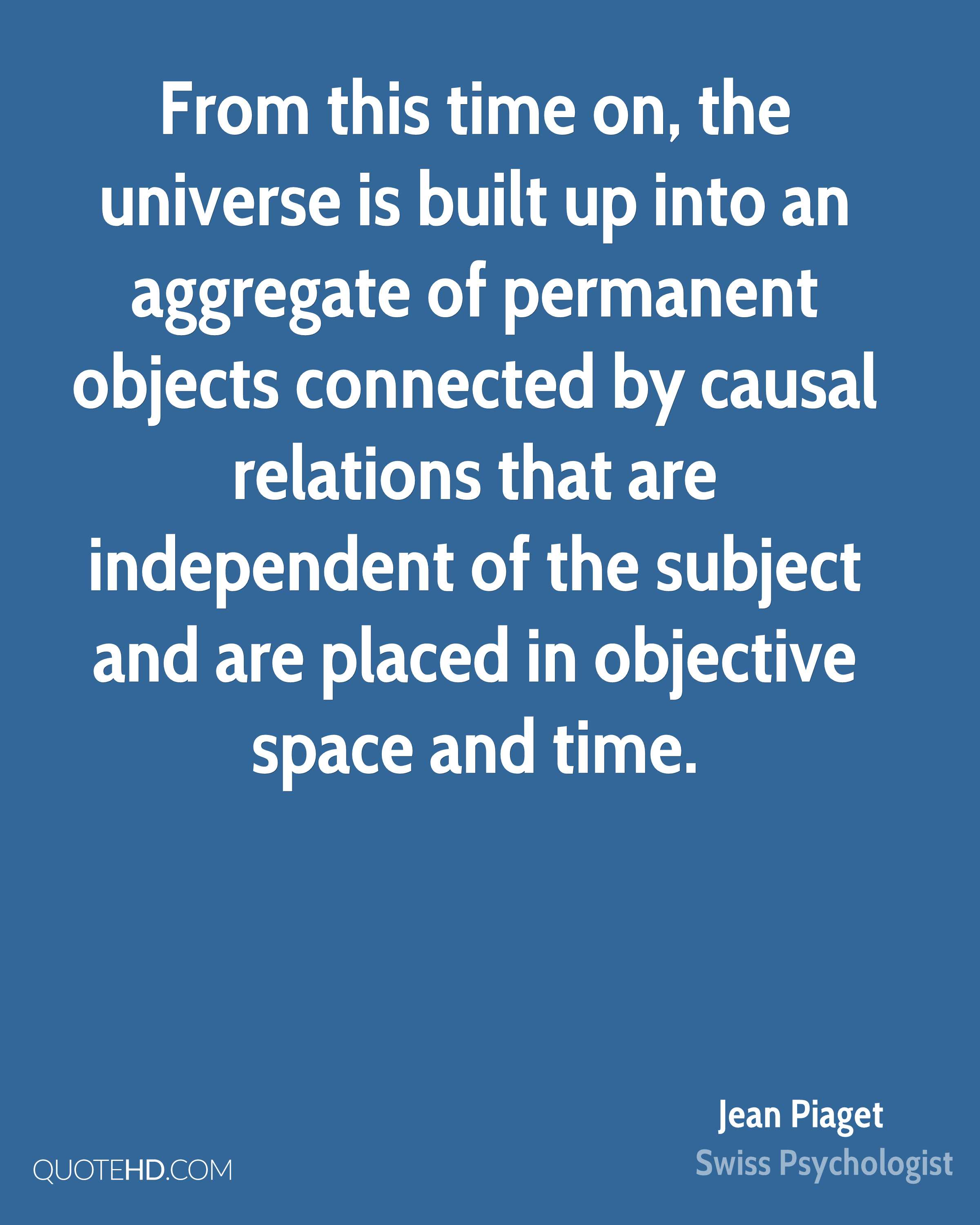 From this time on, the universe is built up into an aggregate of permanent objects connected by causal relations that are independent of the subject and are placed in objective space and time.