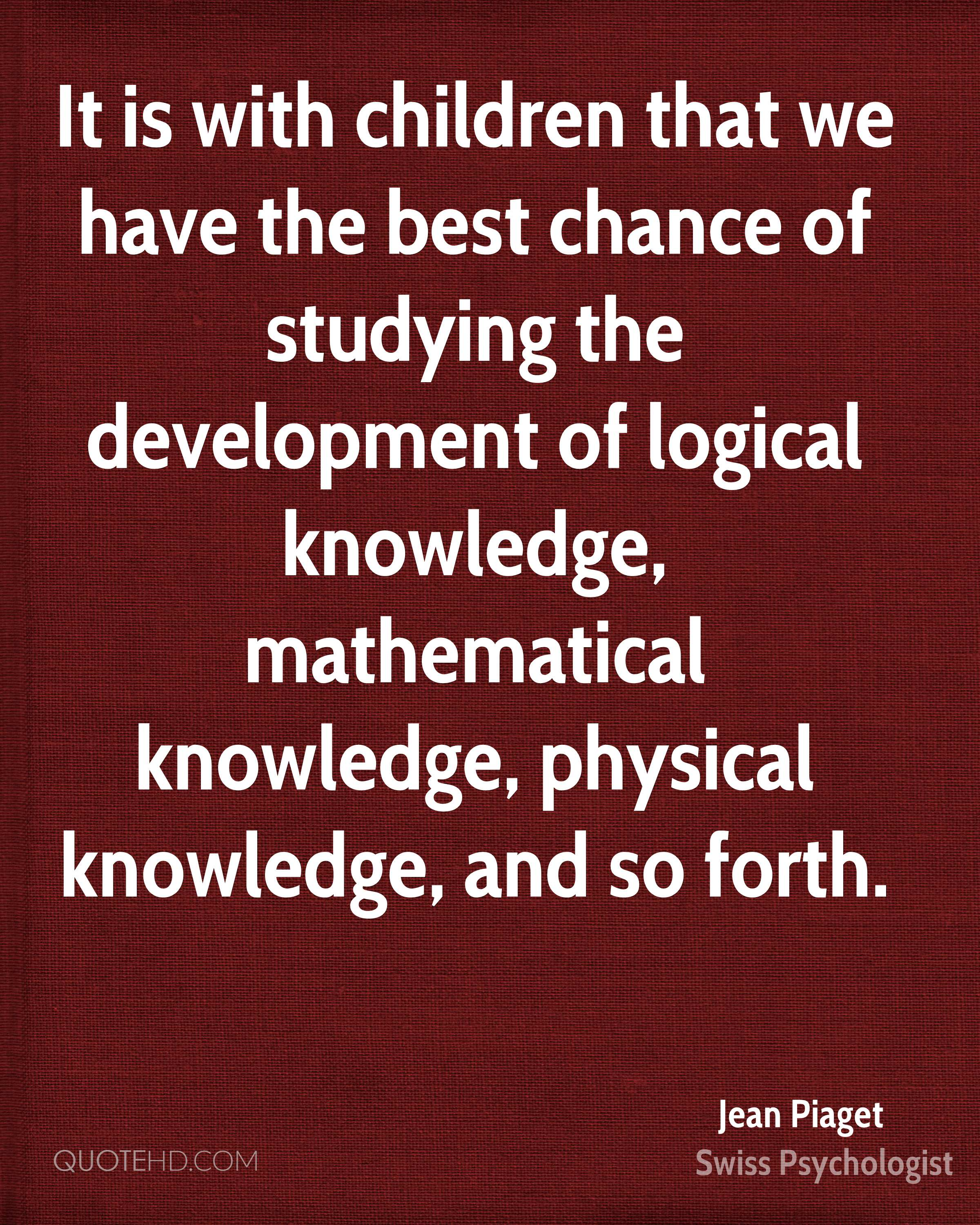 It is with children that we have the best chance of studying the development of logical knowledge, mathematical knowledge, physical knowledge, and so forth.