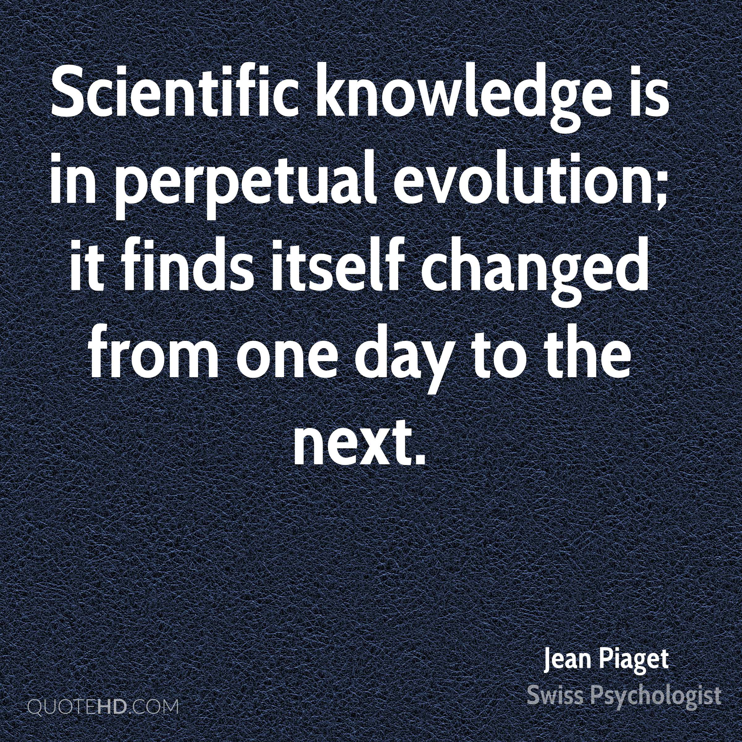 Scientific knowledge is in perpetual evolution; it finds itself changed from one day to the next.