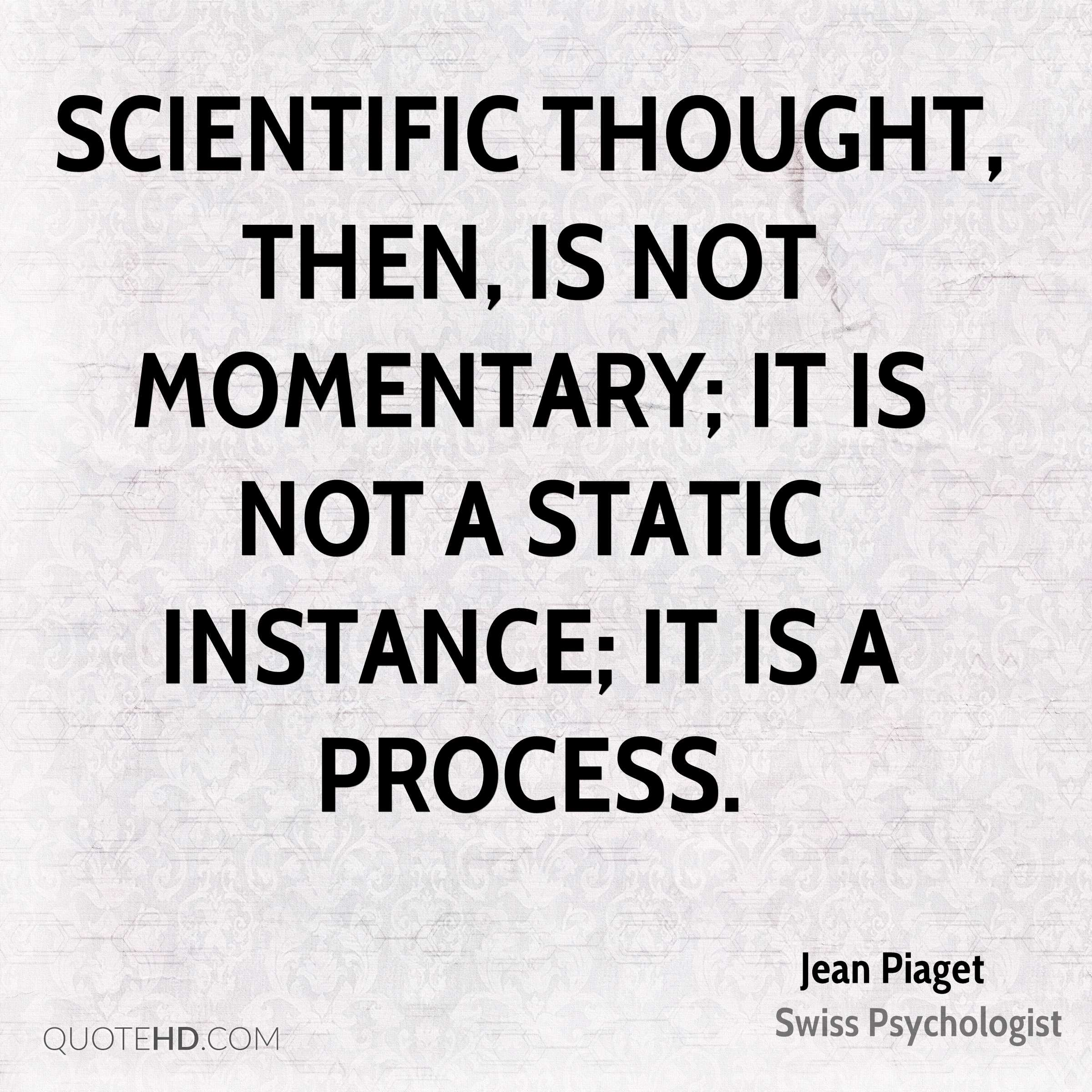 Scientific thought, then, is not momentary; it is not a static instance; it is a process.