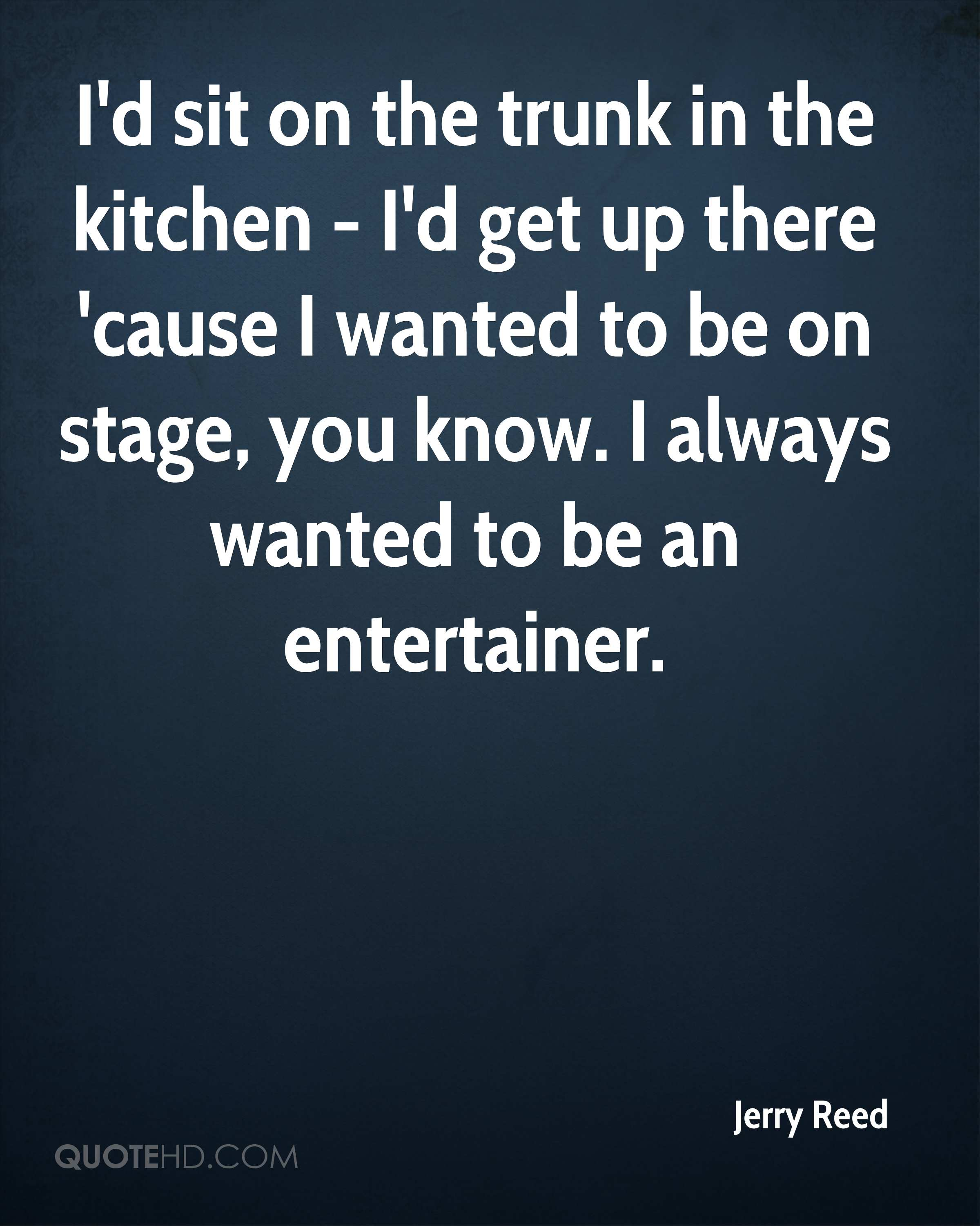 I'd sit on the trunk in the kitchen - I'd get up there 'cause I wanted to be on stage, you know. I always wanted to be an entertainer.
