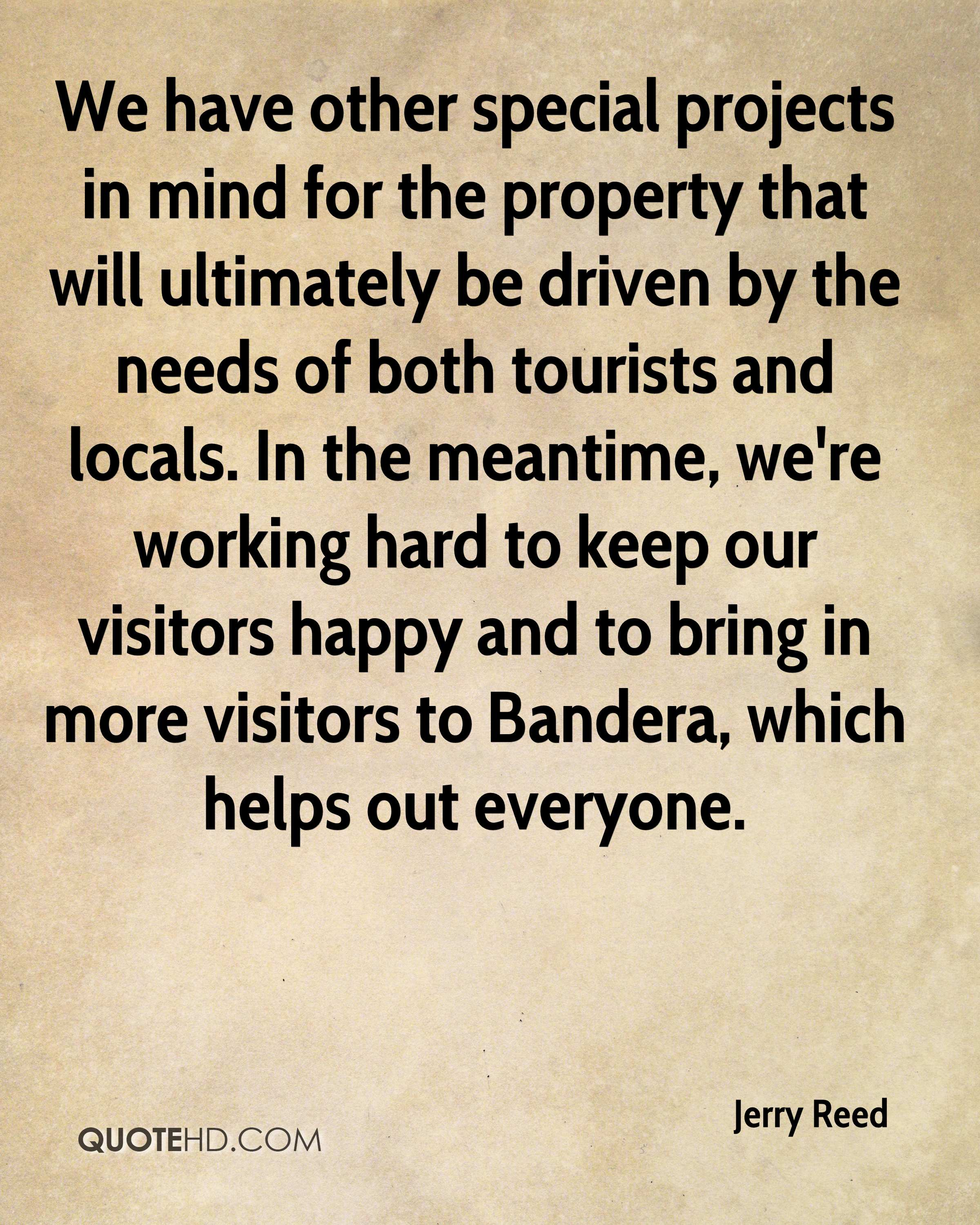 We have other special projects in mind for the property that will ultimately be driven by the needs of both tourists and locals. In the meantime, we're working hard to keep our visitors happy and to bring in more visitors to Bandera, which helps out everyone.