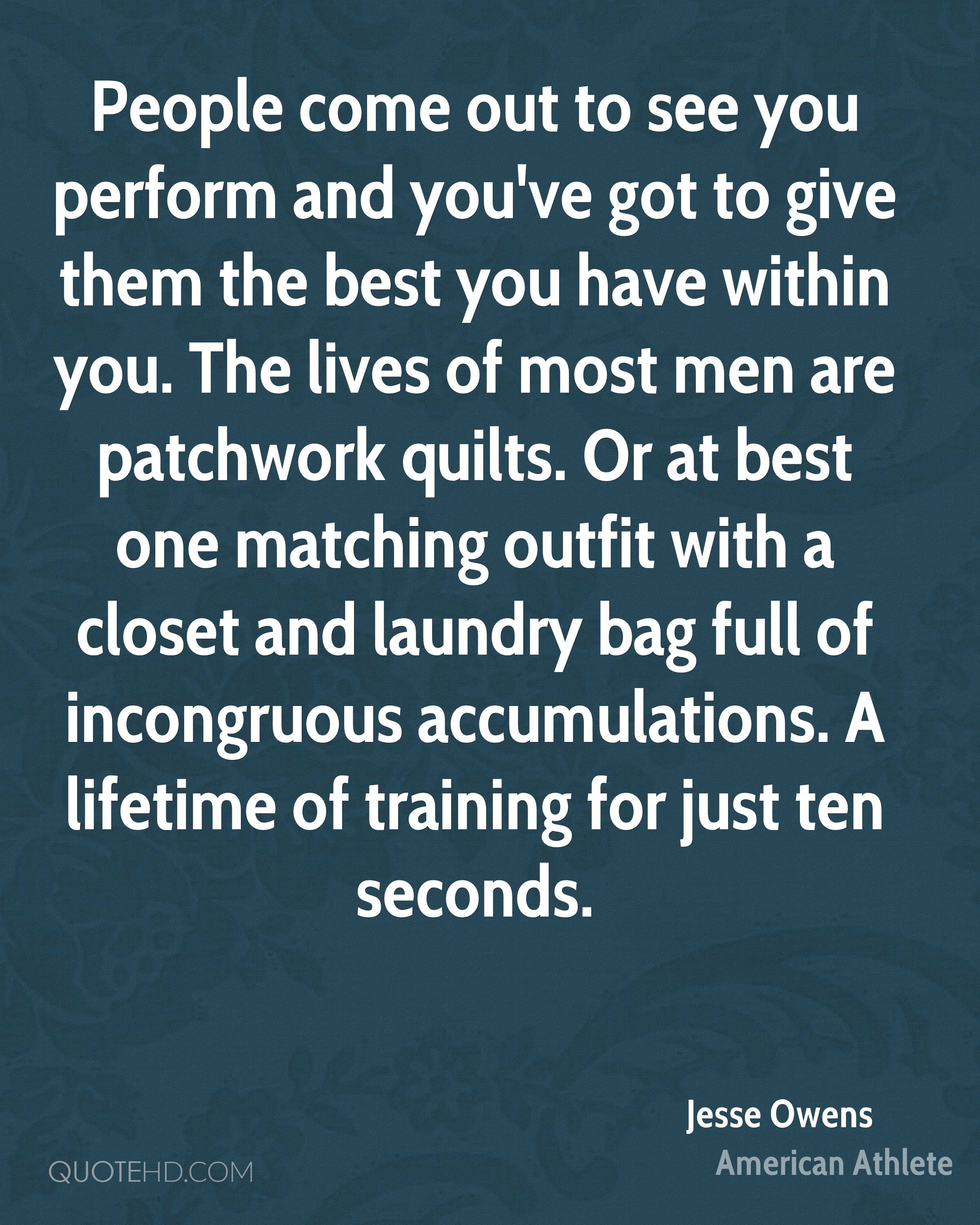 People come out to see you perform and you've got to give them the best you have within you. The lives of most men are patchwork quilts. Or at best one matching outfit with a closet and laundry bag full of incongruous accumulations. A lifetime of training for just ten seconds.