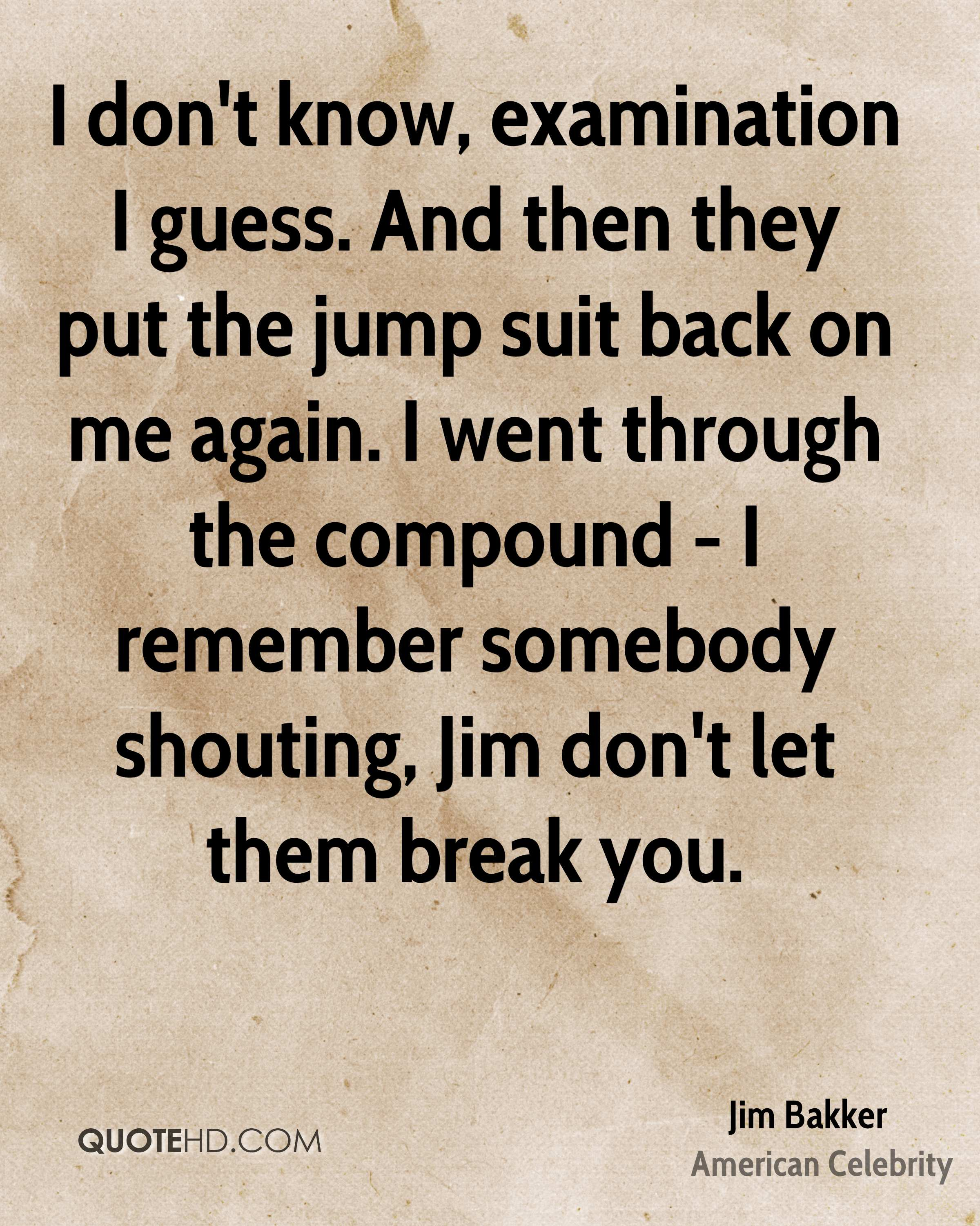 I don't know, examination I guess. And then they put the jump suit back on me again. I went through the compound - I remember somebody shouting, Jim don't let them break you.