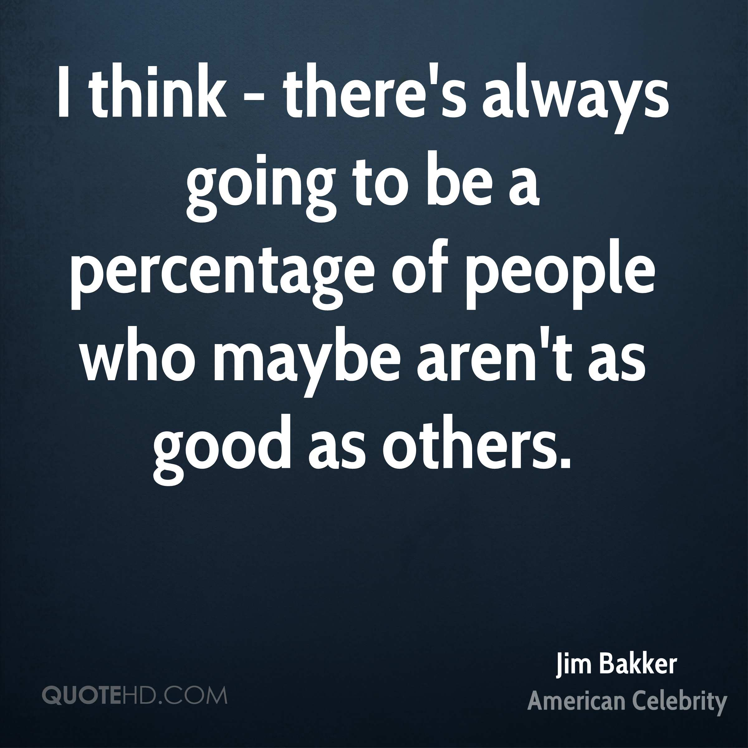 I think - there's always going to be a percentage of people who maybe aren't as good as others.