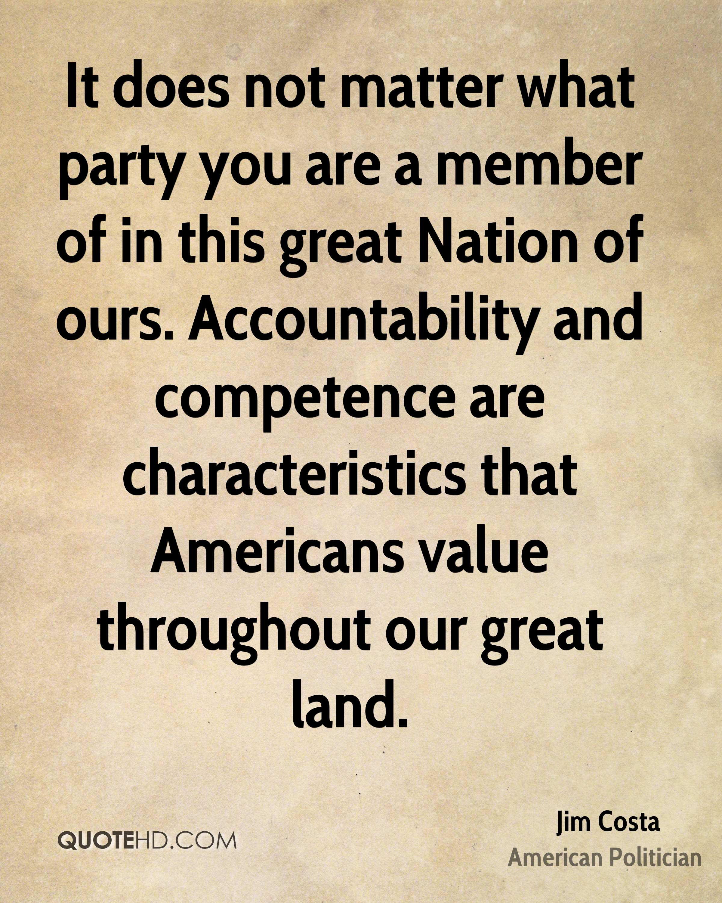 It does not matter what party you are a member of in this great Nation of ours. Accountability and competence are characteristics that Americans value throughout our great land.