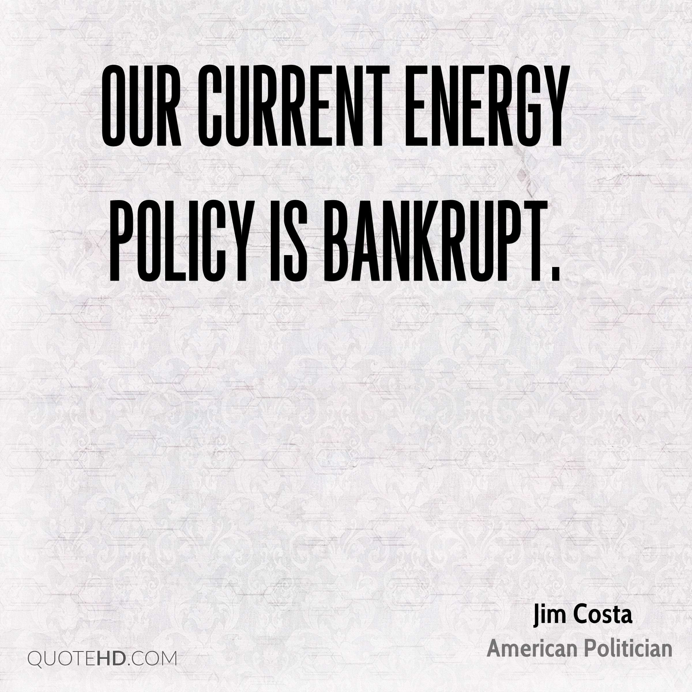 Our current energy policy is bankrupt.