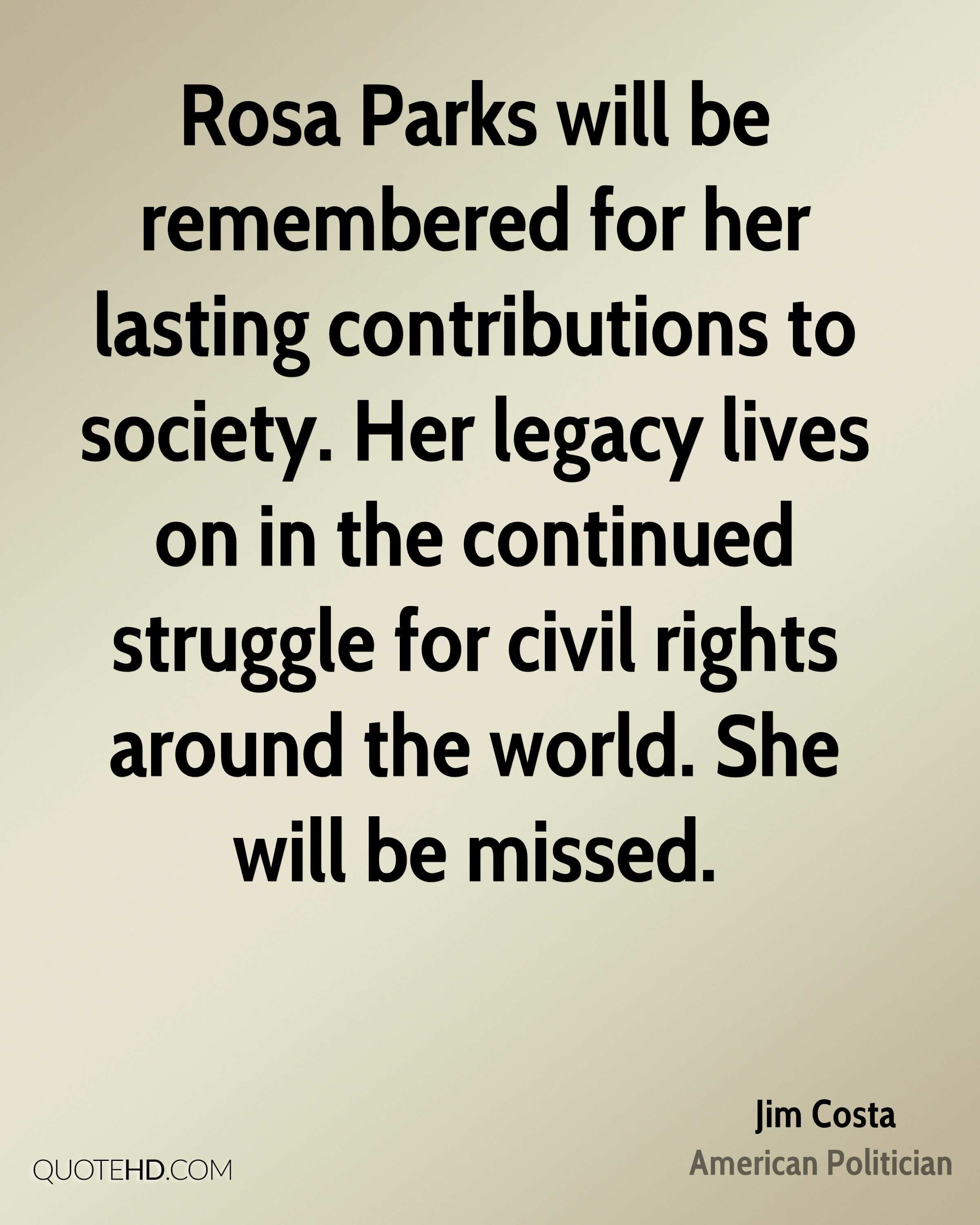 Rosa Parks will be remembered for her lasting contributions to society. Her legacy lives on in the continued struggle for civil rights around the world. She will be missed.
