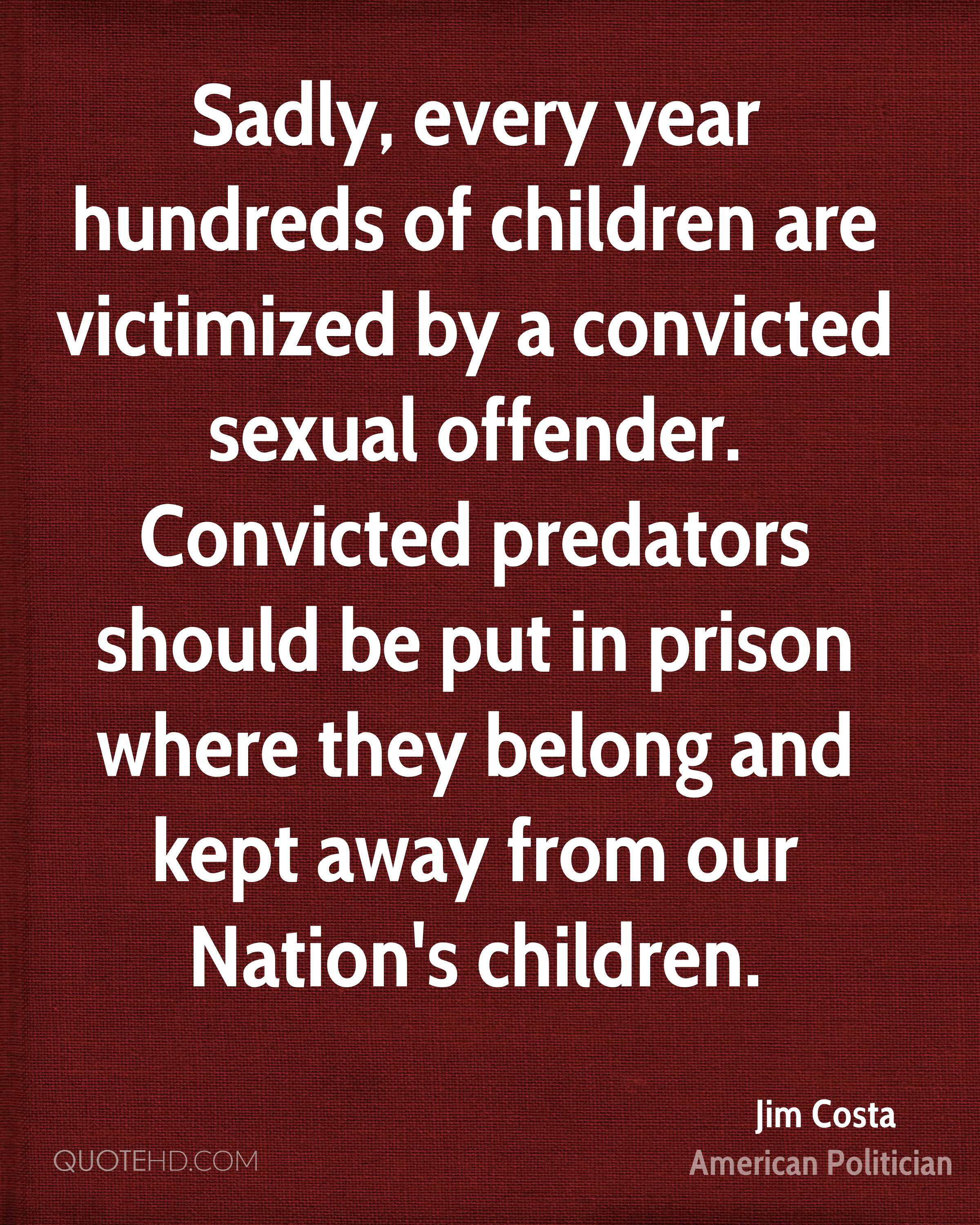 Sadly, every year hundreds of children are victimized by a convicted sexual offender. Convicted predators should be put in prison where they belong and kept away from our Nation's children.