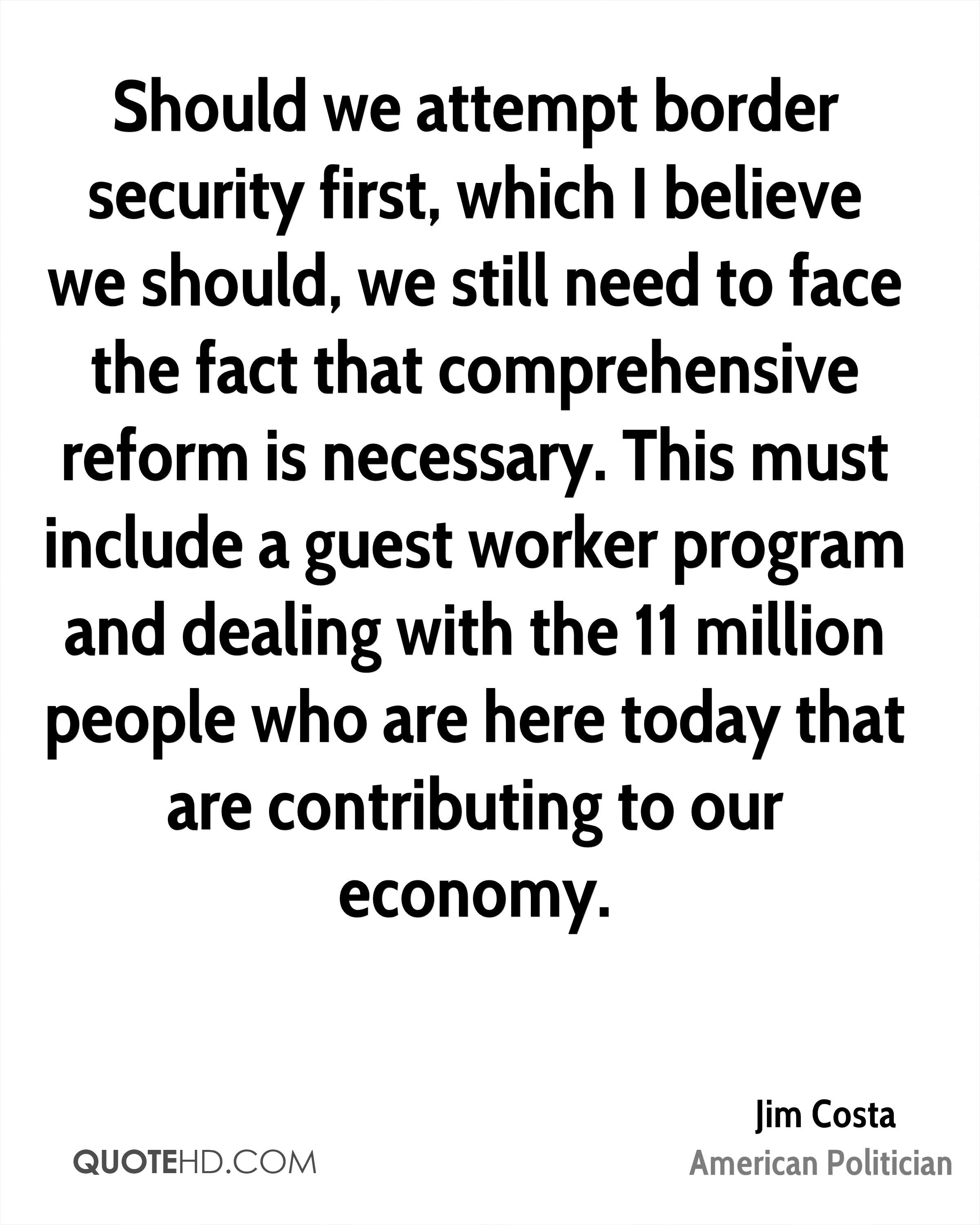 Should we attempt border security first, which I believe we should, we still need to face the fact that comprehensive reform is necessary. This must include a guest worker program and dealing with the 11 million people who are here today that are contributing to our economy.