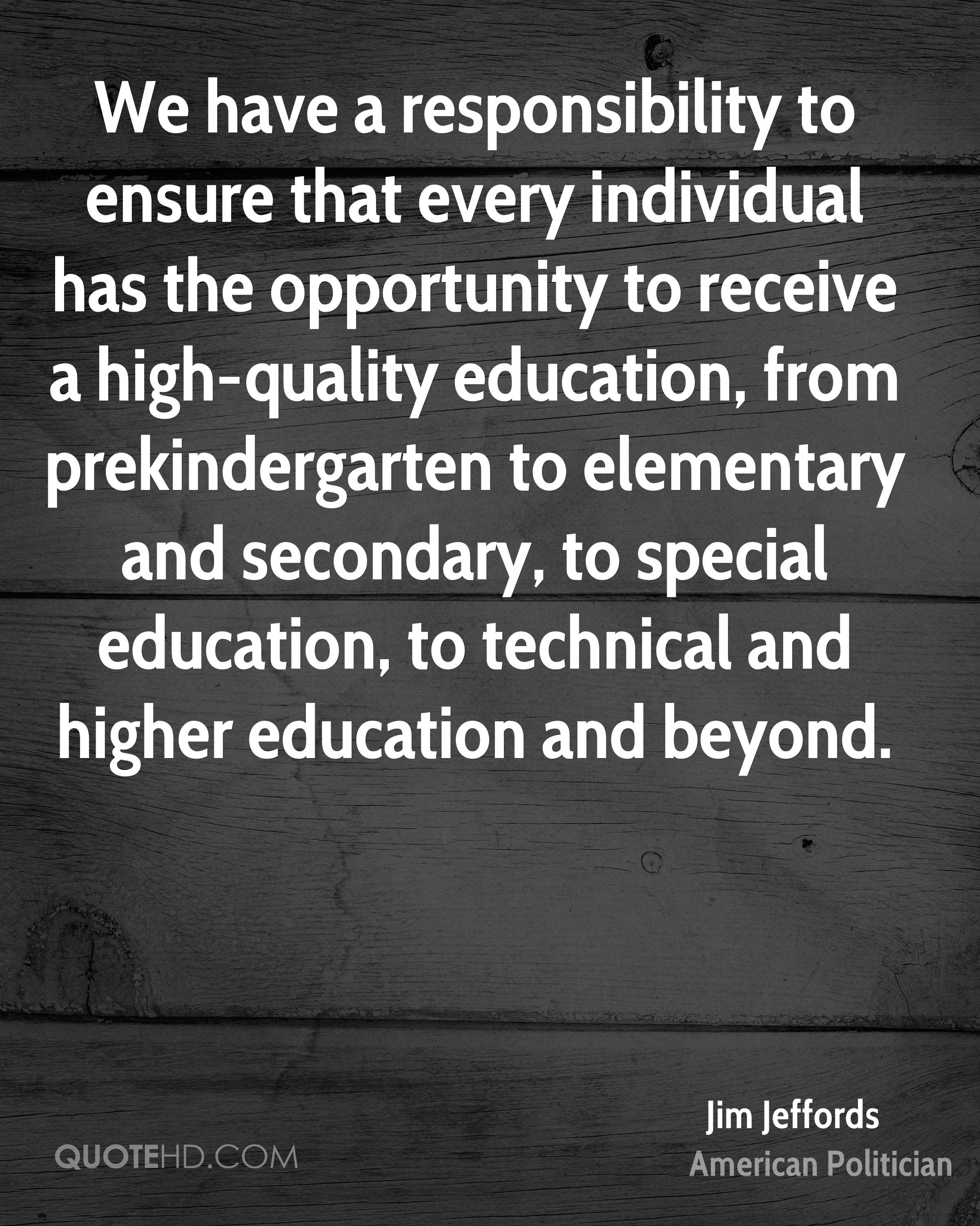 We have a responsibility to ensure that every individual has the opportunity to receive a high-quality education, from prekindergarten to elementary and secondary, to special education, to technical and higher education and beyond.
