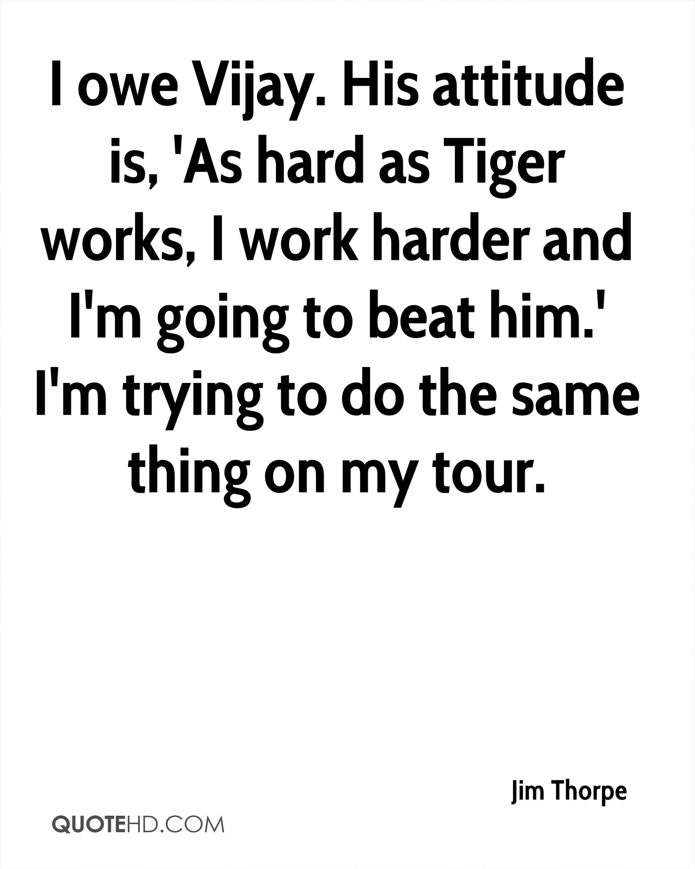 I owe Vijay. His attitude is, 'As hard as Tiger works, I work harder and I'm going to beat him.' I'm trying to do the same thing on my tour.