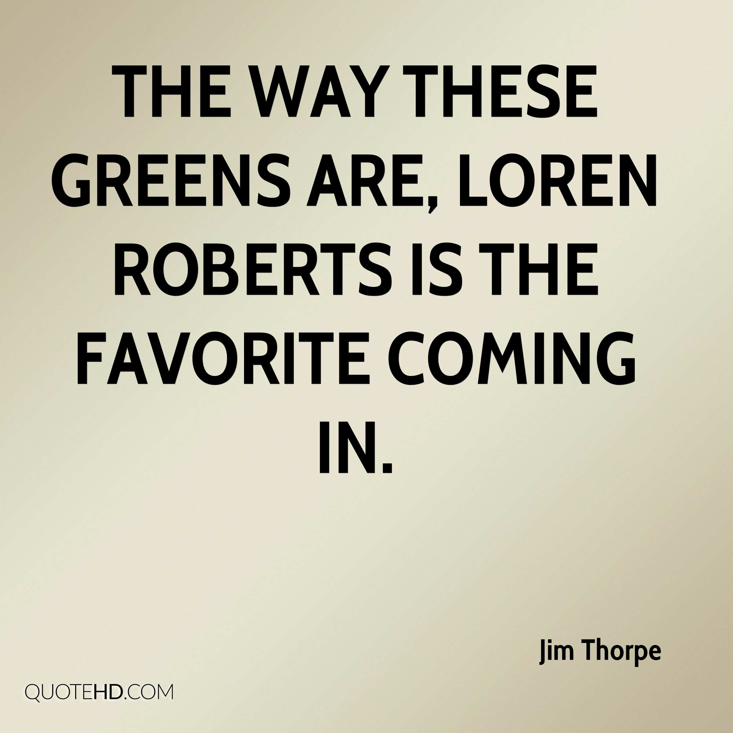 The way these greens are, Loren Roberts is the favorite coming in.