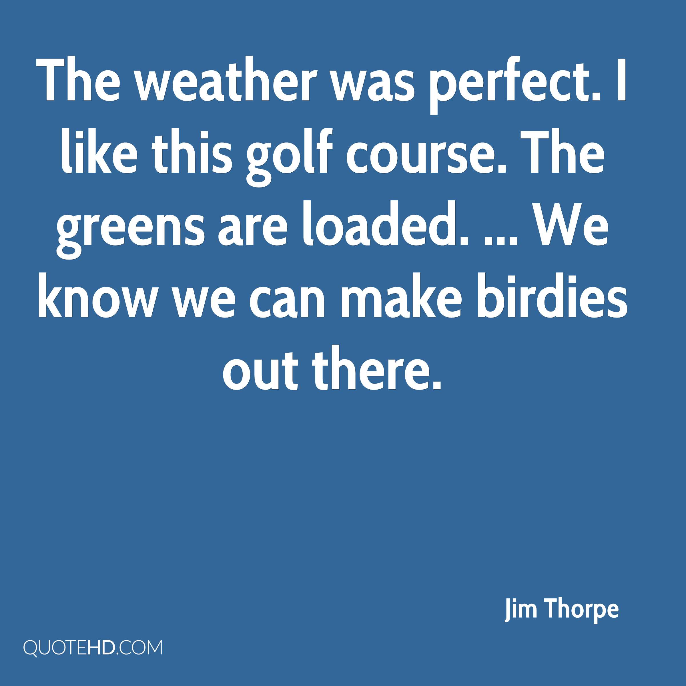 The weather was perfect. I like this golf course. The greens are loaded. ... We know we can make birdies out there.