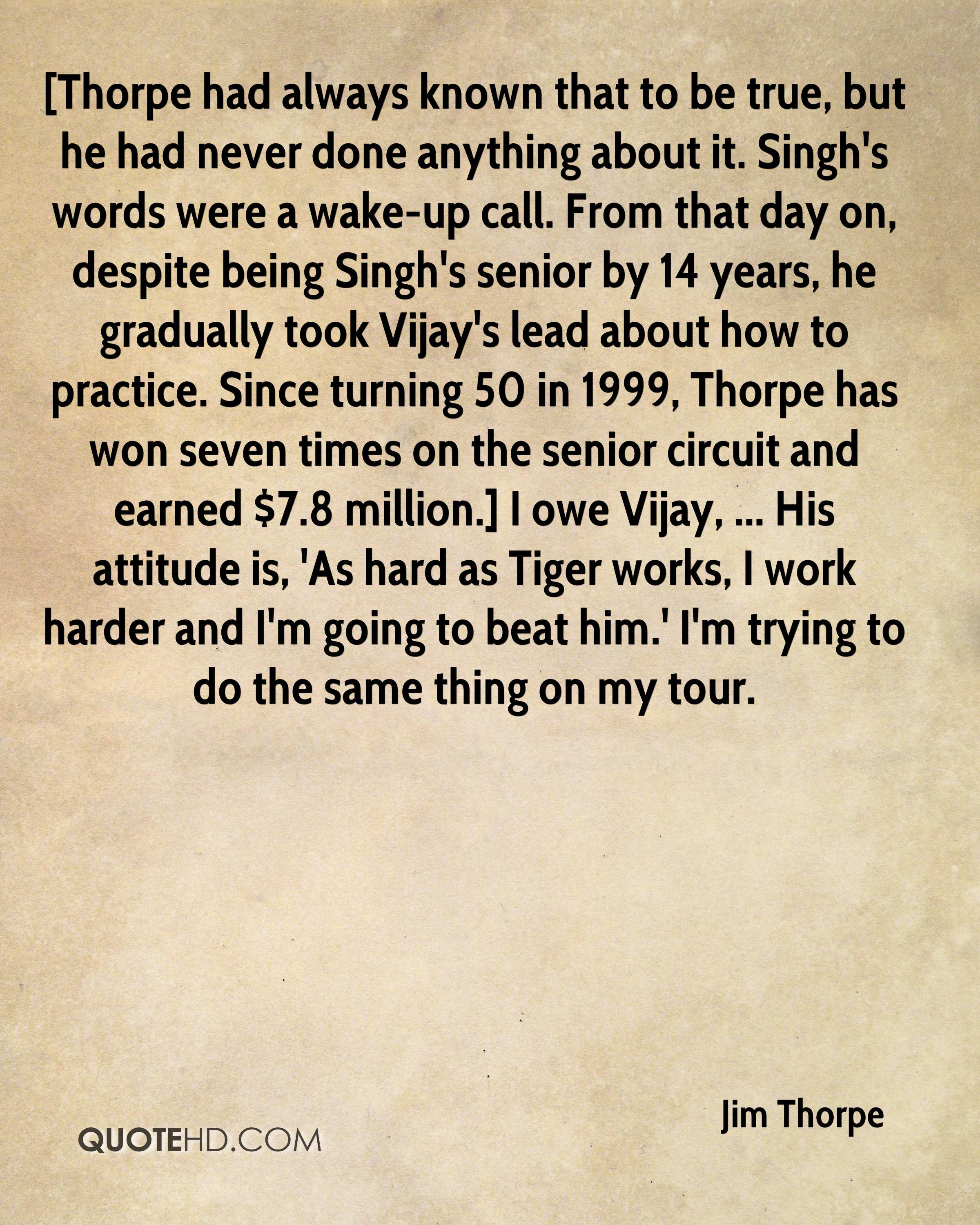 [Thorpe had always known that to be true, but he had never done anything about it. Singh's words were a wake-up call. From that day on, despite being Singh's senior by 14 years, he gradually took Vijay's lead about how to practice. Since turning 50 in 1999, Thorpe has won seven times on the senior circuit and earned $7.8 million.] I owe Vijay, ... His attitude is, 'As hard as Tiger works, I work harder and I'm going to beat him.' I'm trying to do the same thing on my tour.