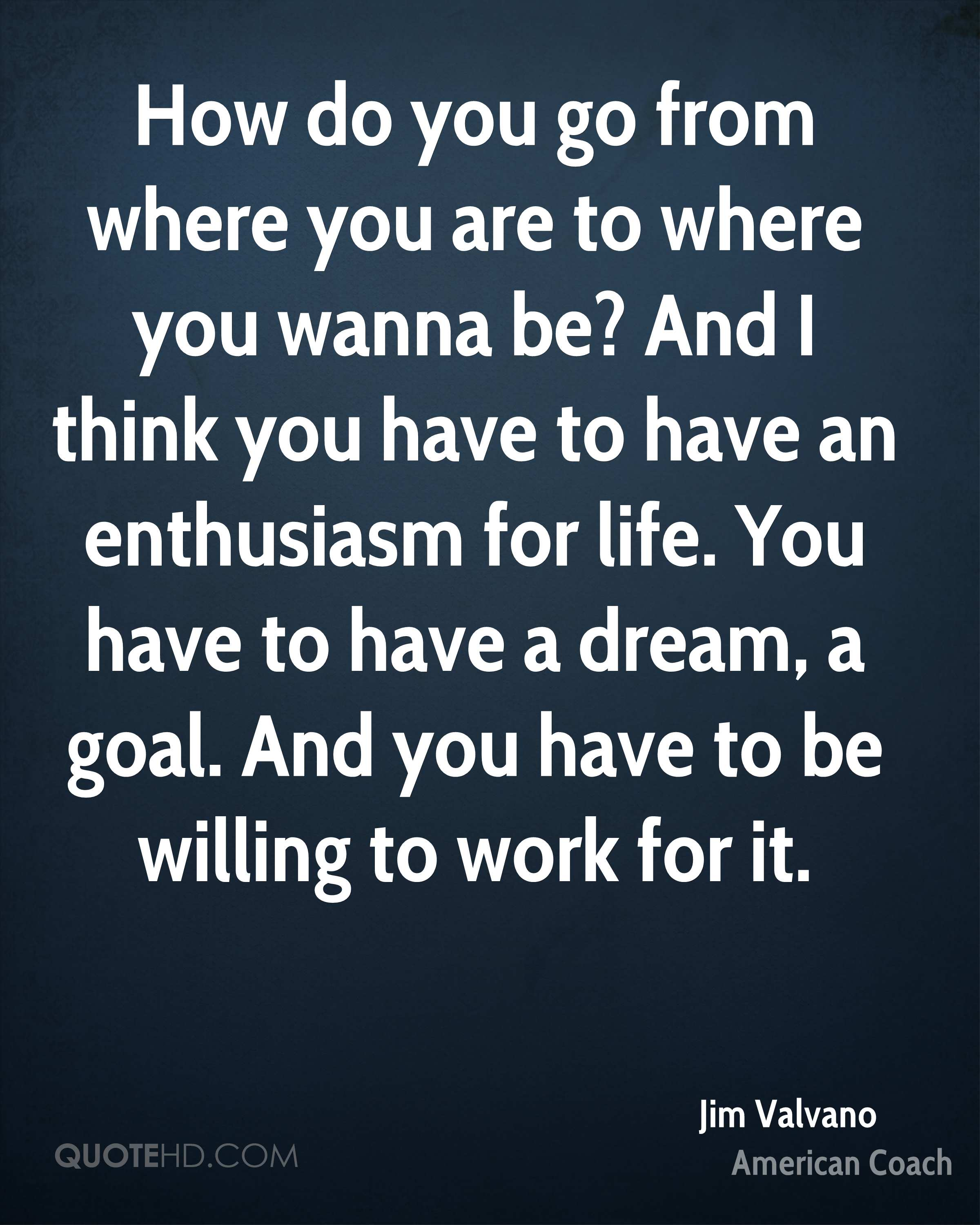 How do you go from where you are to where you wanna be? And I think you have to have an enthusiasm for life. You have to have a dream, a goal. And you have to be willing to work for it.