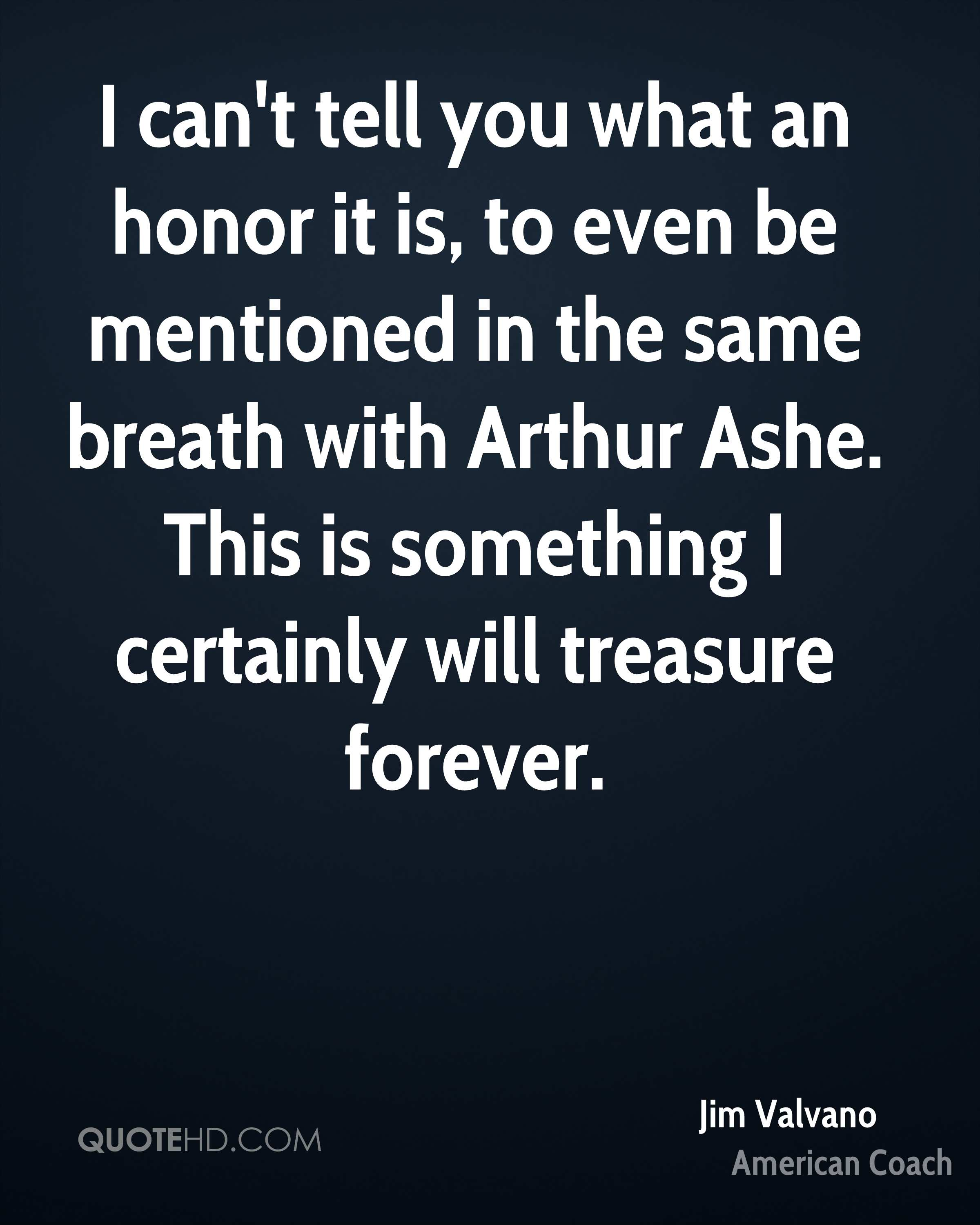 I can't tell you what an honor it is, to even be mentioned in the same breath with Arthur Ashe. This is something I certainly will treasure forever.