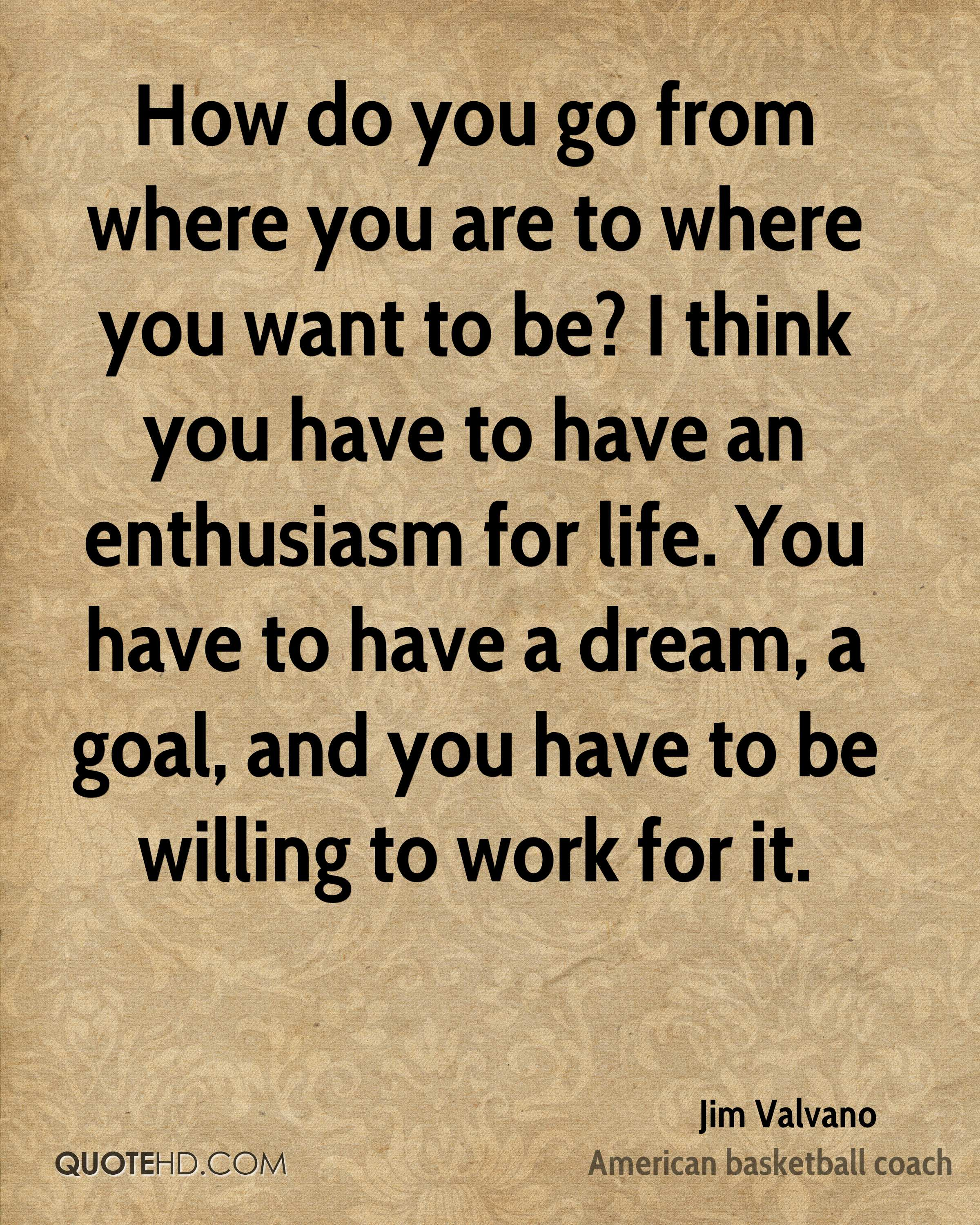 How do you go from where you are to where you want to be? I think you have to have an enthusiasm for life. You have to have a dream, a goal, and you have to be willing to work for it.