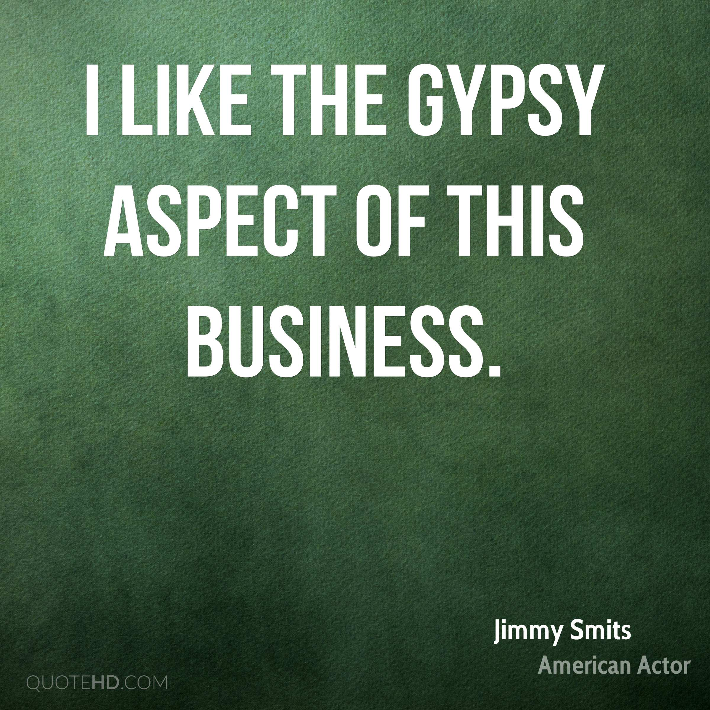 I like the gypsy aspect of this business.