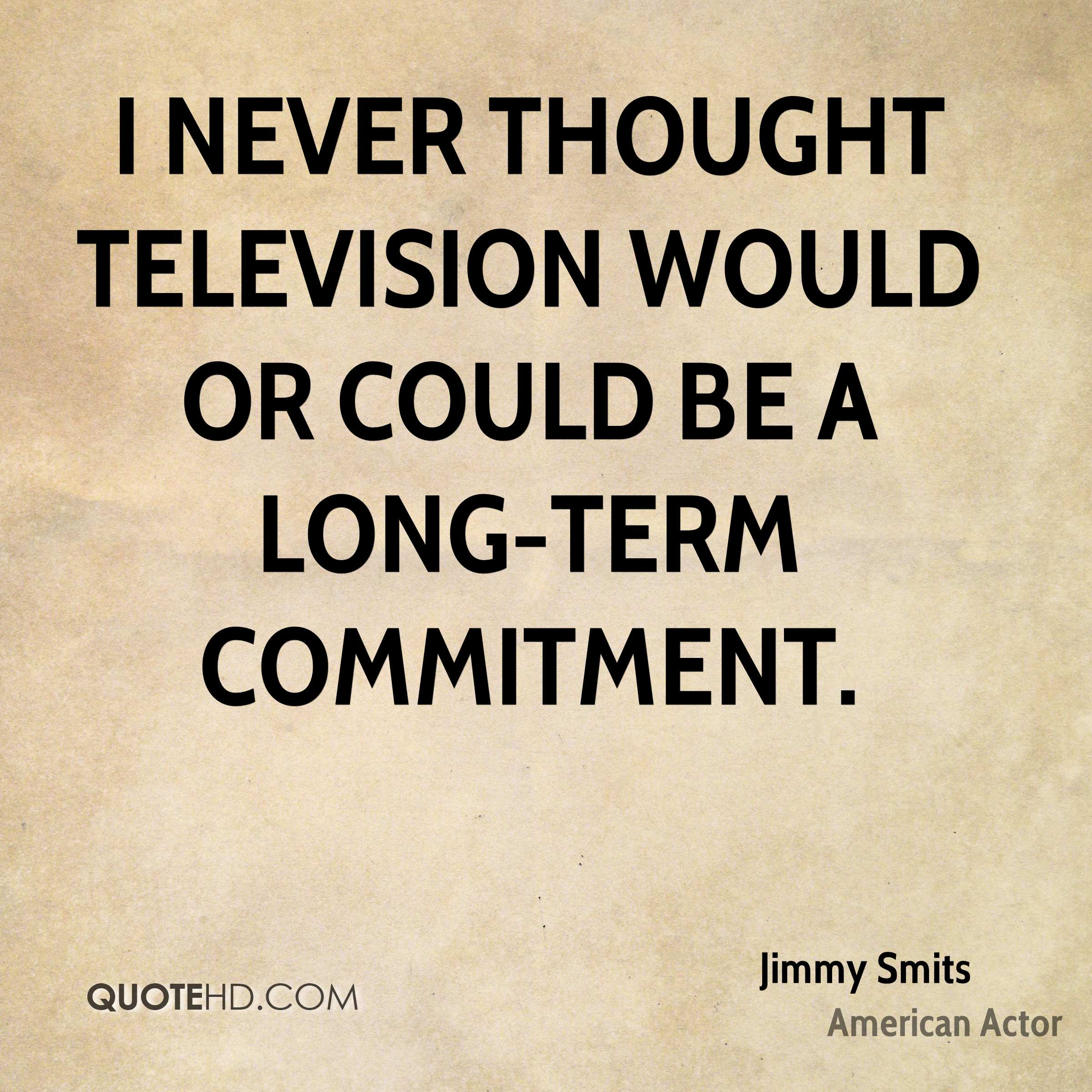 I never thought television would or could be a long-term commitment.