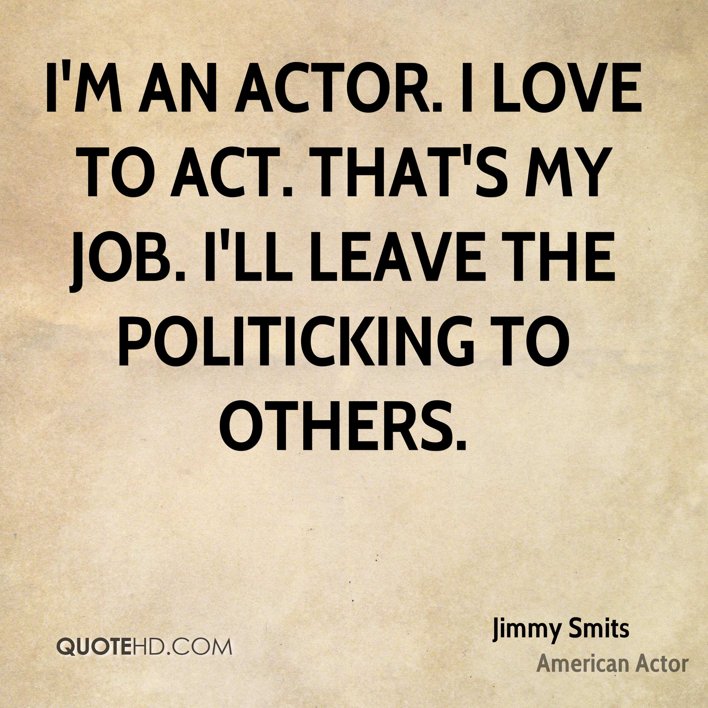I'm an actor. I love to act. That's my job. I'll leave the politicking to others.