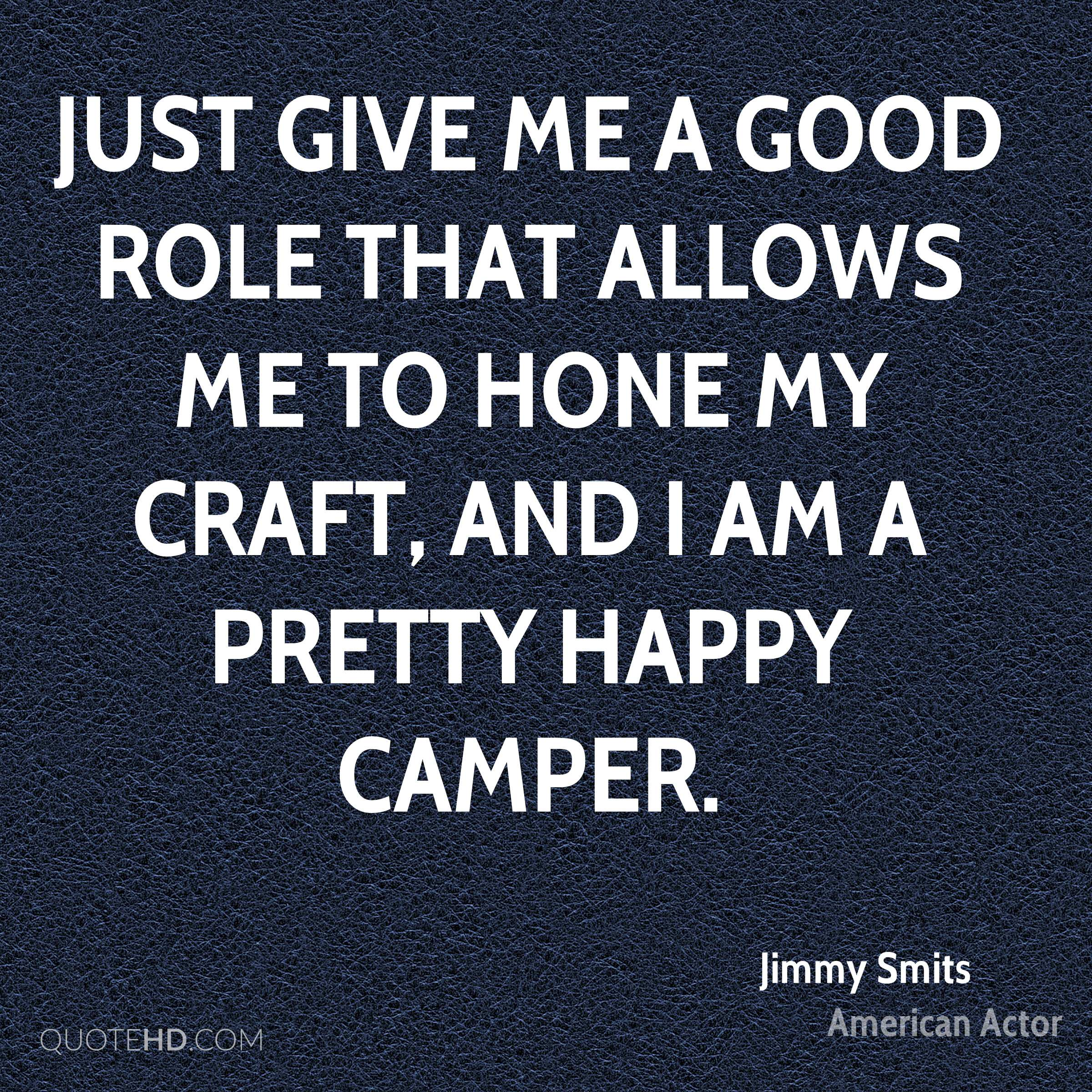 Just give me a good role that allows me to hone my craft, and I am a pretty happy camper.