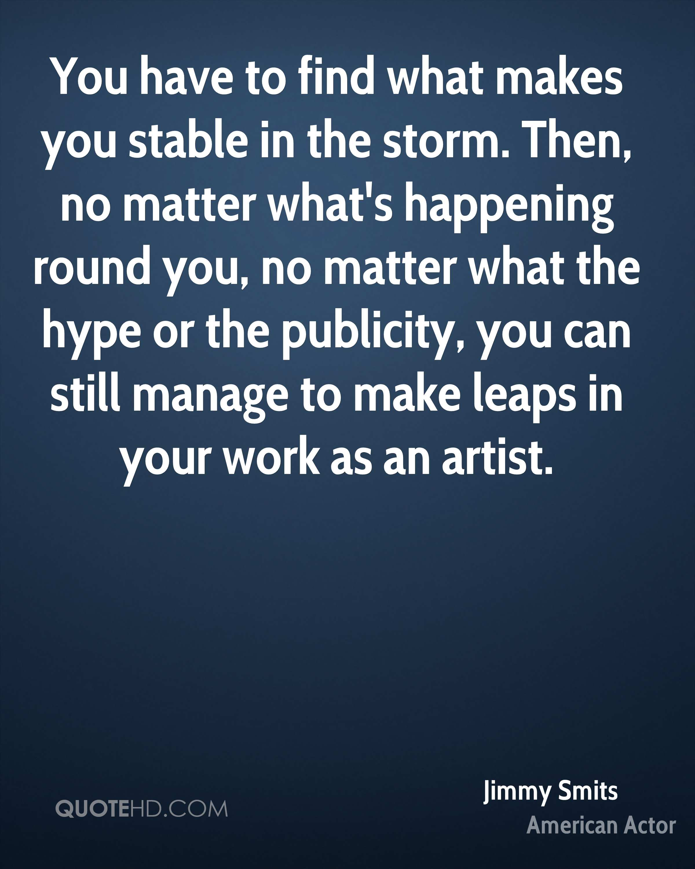You have to find what makes you stable in the storm. Then, no matter what's happening round you, no matter what the hype or the publicity, you can still manage to make leaps in your work as an artist.