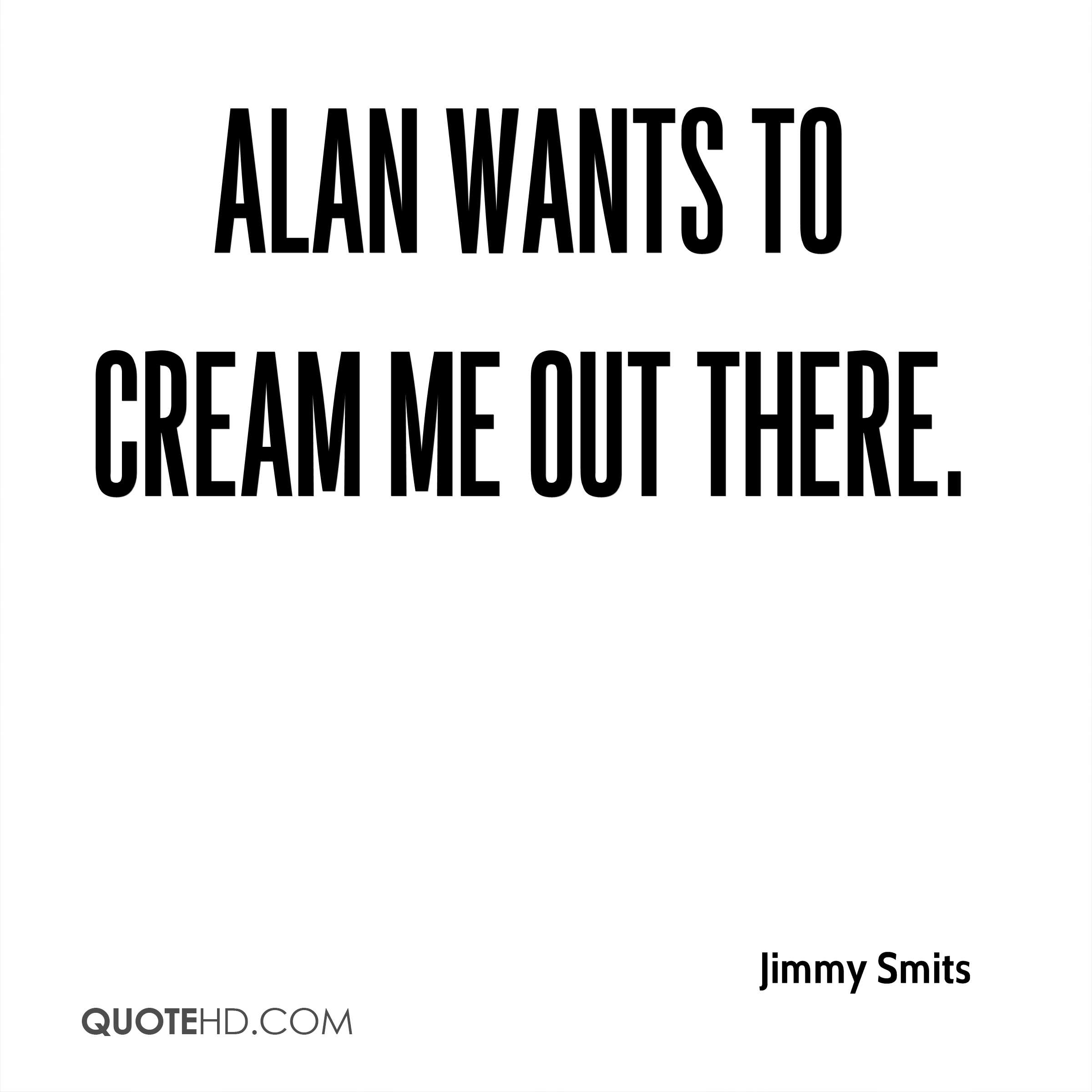 Alan wants to cream me out there.